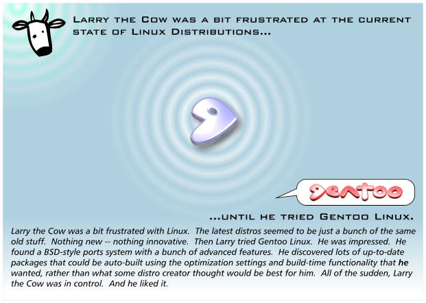 Larry the Cow was a bit frustrated with Linux. The latest distros seemed to be just a bunch of the same old stuff. Nothing new nothing innovative. Then Larry tried Gentoo Linux. He was impressed.