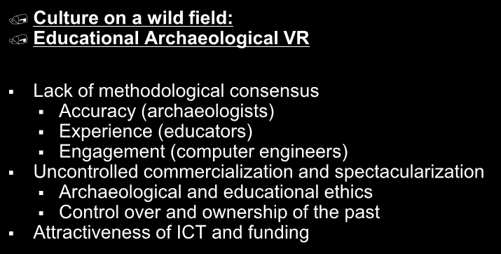 Culture on a wild field: Educational Archaeological VR Lack of methodological consensus Accuracy (archaeologists) Experience (educators) Engagement (computer