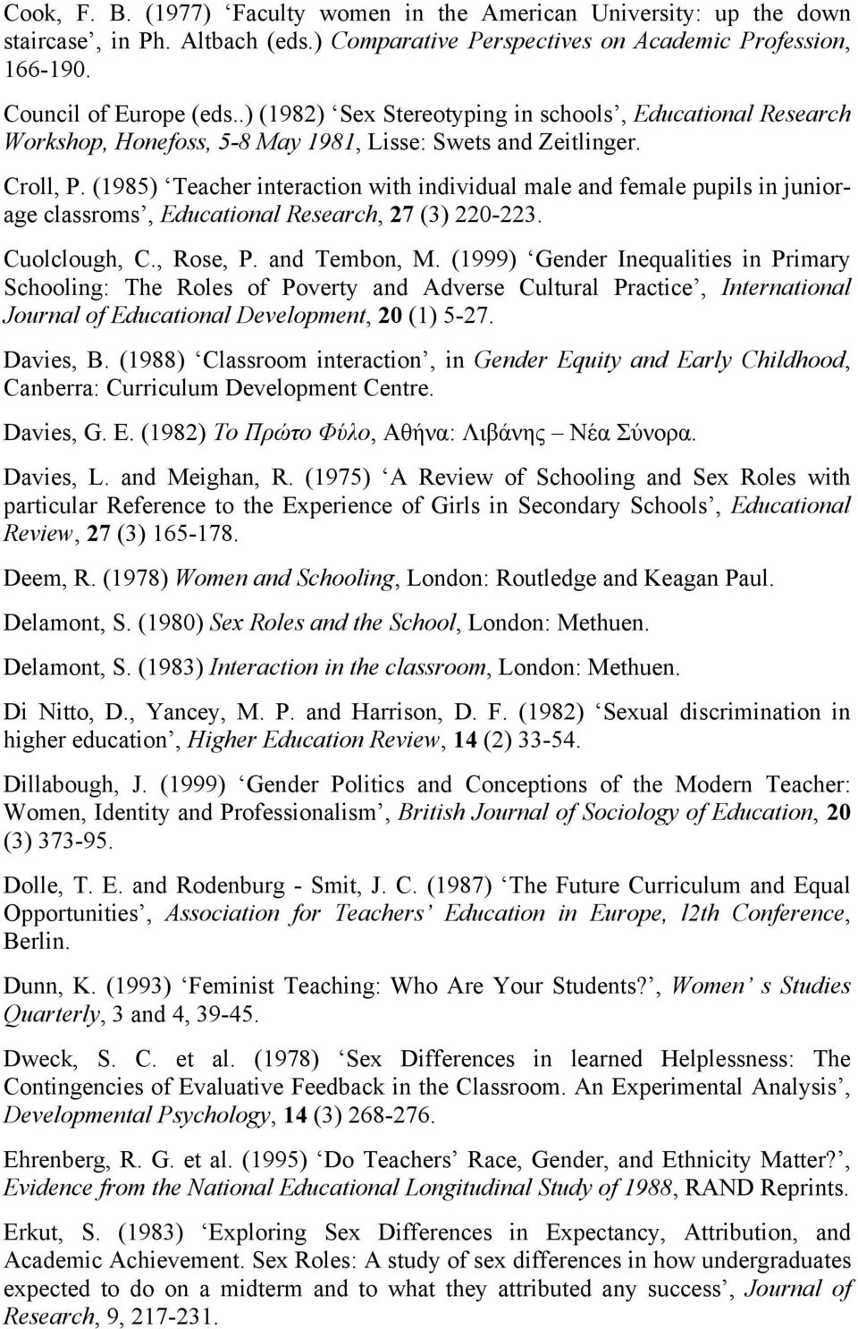 (1985) Teacher interaction with individual male and female pupils in juniorage classroms, Educational Research, 27 (3) 220-223. Cuolclough, C., Rose, P. and Tembon, M.