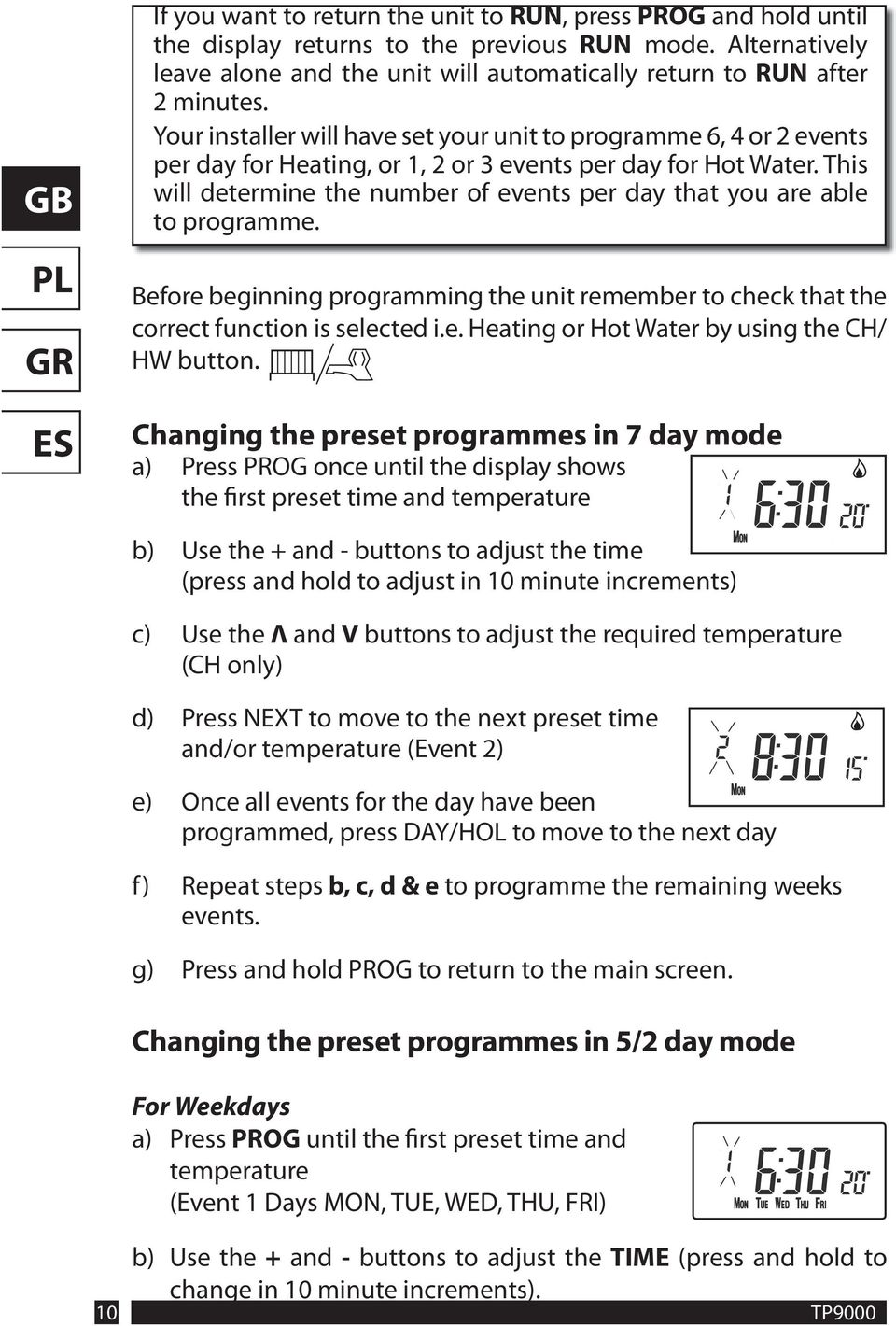 This will determine the number of events per day that you are able to programme. Before beginning programming the unit remember to check that the correct function is selected i.e. Heating or Hot Water by using the CH/ HW button.