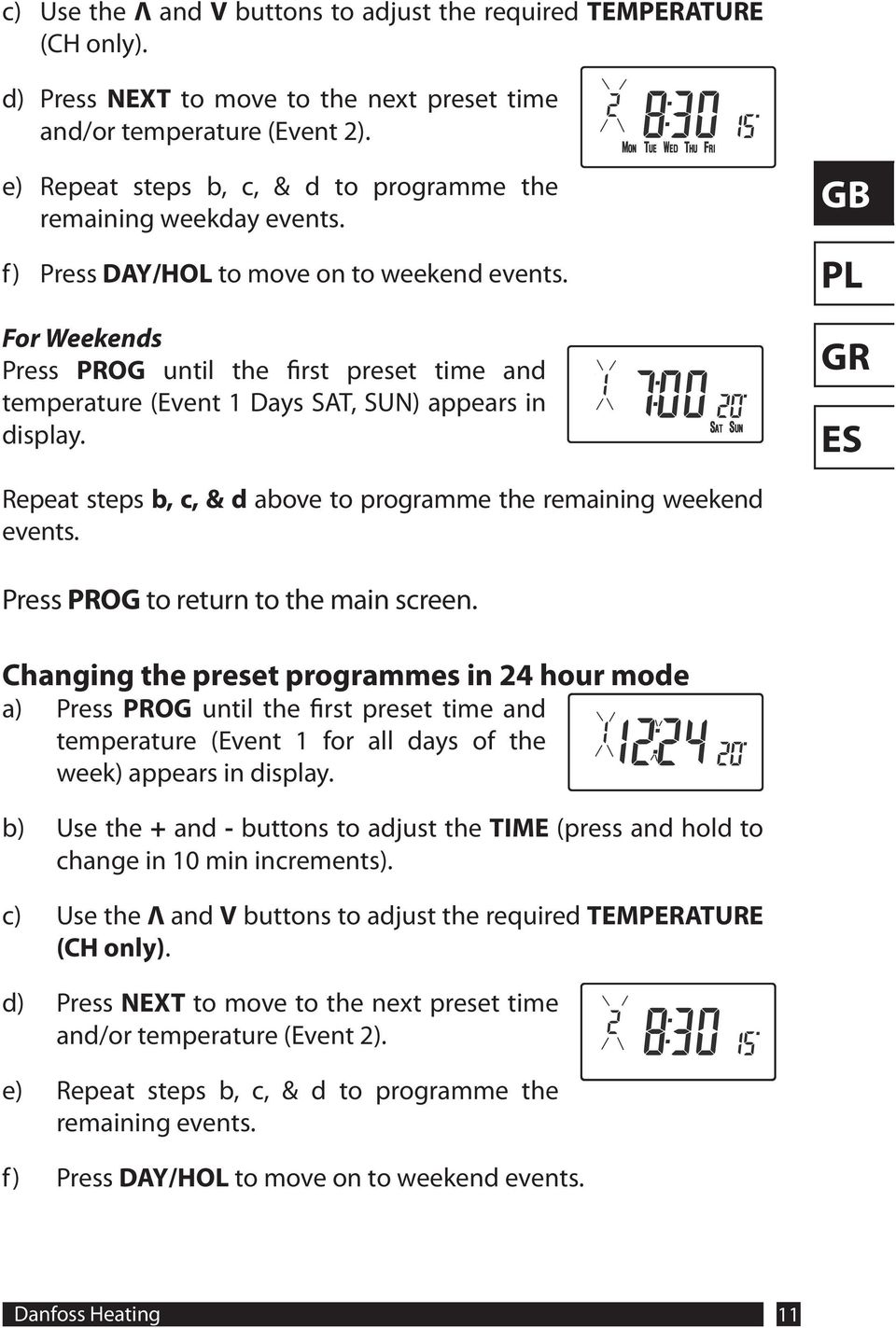 For Weekends Press PROG until the first preset time and temperature (Event 1 Days SAT, SUN) appears in display. Repeat steps b, c, & d above to programme the remaining weekend events.