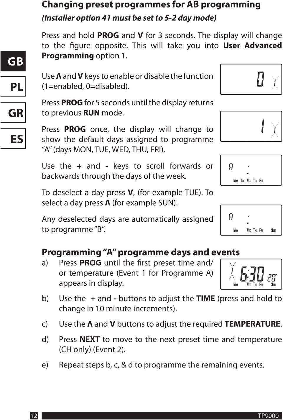 Press PROG for 5 seconds until the display returns to previous RUN mode. Press PROG once, the display will change to show the default days assigned to programme A (days MON, TUE, WED, THU, FRI).