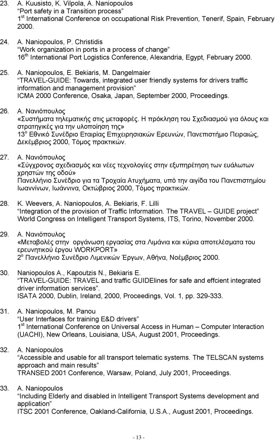 Dangelmaier TRAVEL-GUIDE: Towards, integrated user friendly systems for drivers traffic information and management provision ICMA 2000 Conference, Osaka, Japan, September 2000, Proceedings. 26. Α.
