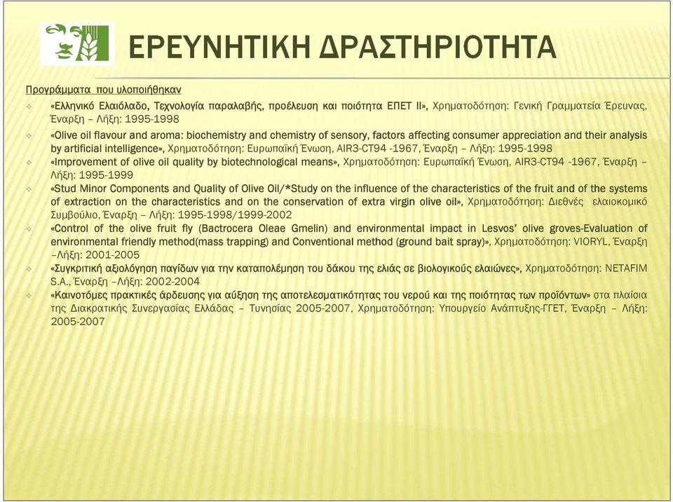 «Improvement of olive oil quality by biotechnological means», Χρηµατοδότηση: Ευρωπαϊκή Ένωση, AIR3-CT94-1967, Έναρξη Λήξη: 1995-1999 «Stud Minor Components and Quality of Olive Oil/* /*Study on the