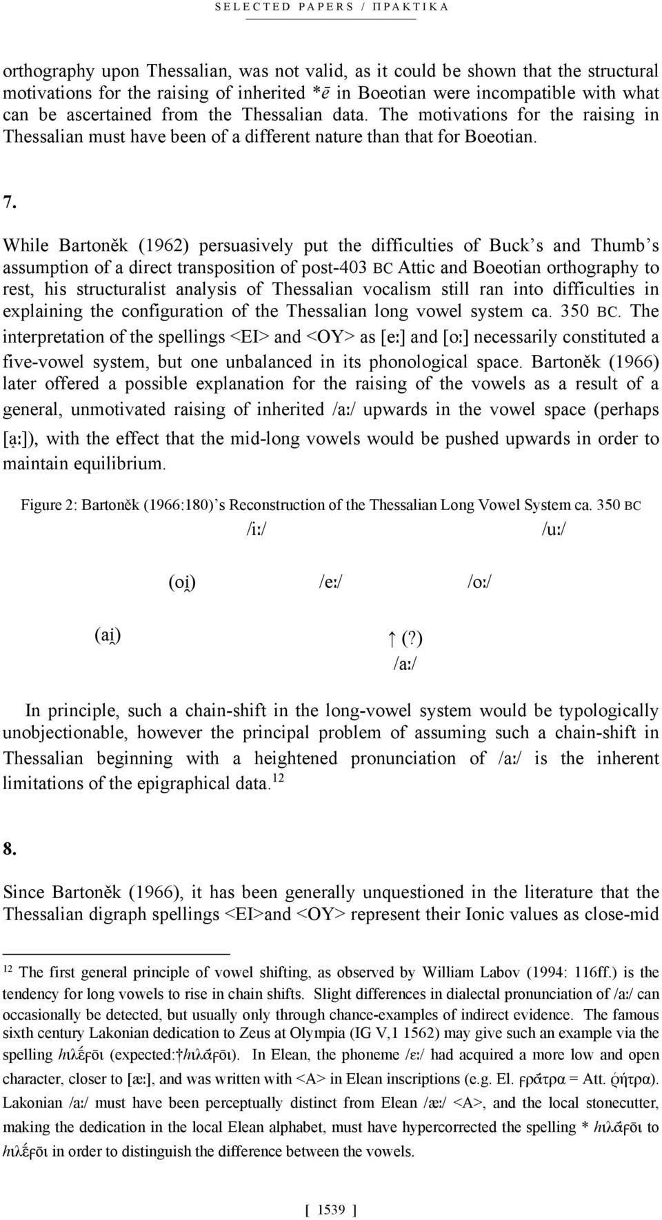 While Bartoněk (1962) persuasively put the difficulties of Buck s and Thumb s assumption of a direct transposition of post-403 BC Attic and Boeotian orthography to rest, his structuralist analysis of