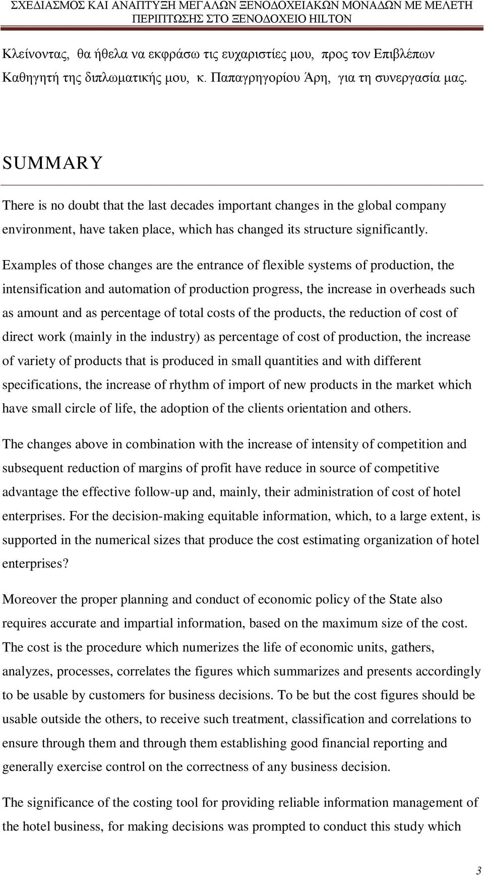 Examples of those changes are the entrance of flexible systems of production, the intensification and automation of production progress, the increase in overheads such as amount and as percentage of