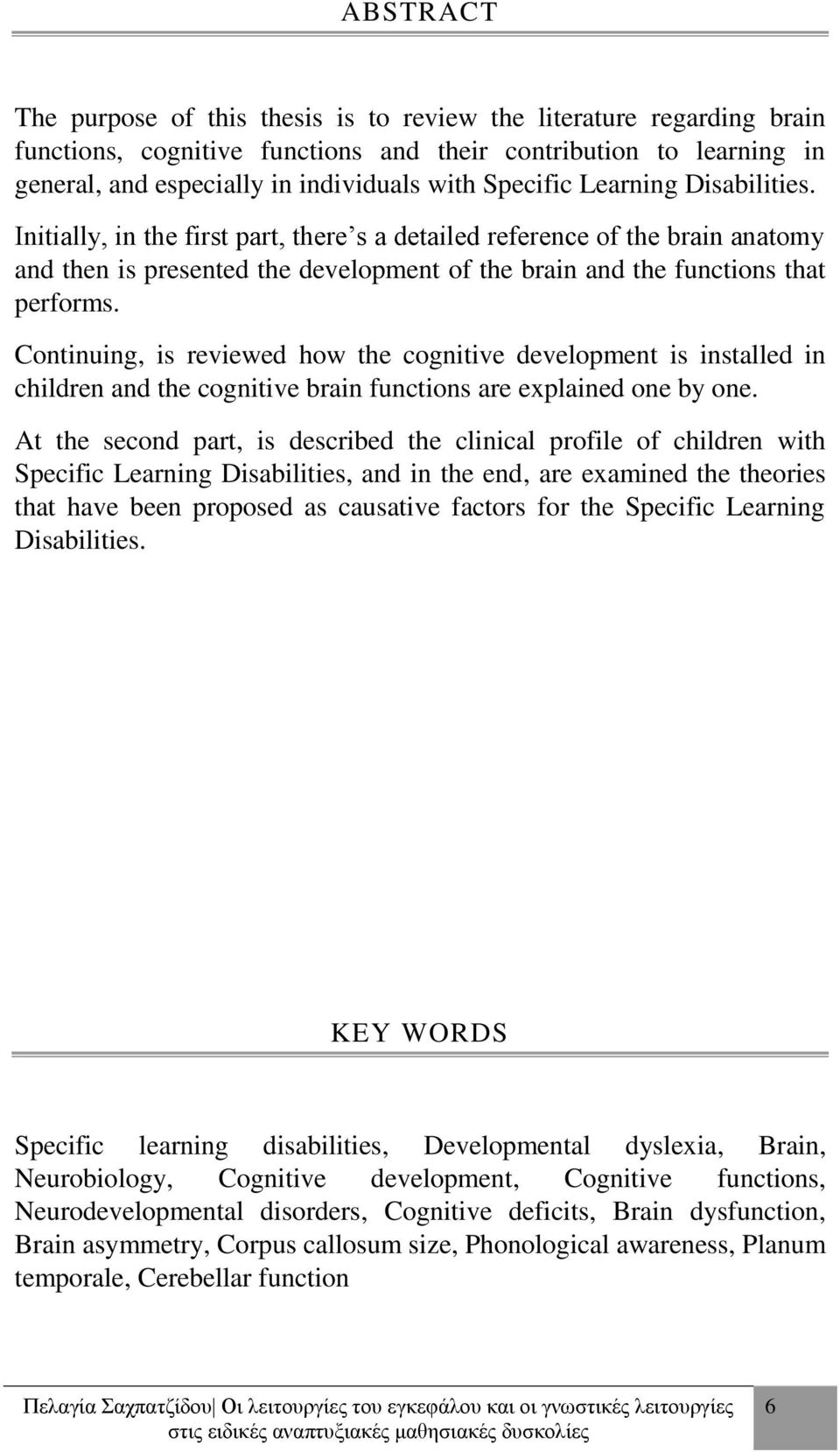 Continuing, is reviewed how the cognitive development is installed in children and the cognitive brain functions are explained one by one.