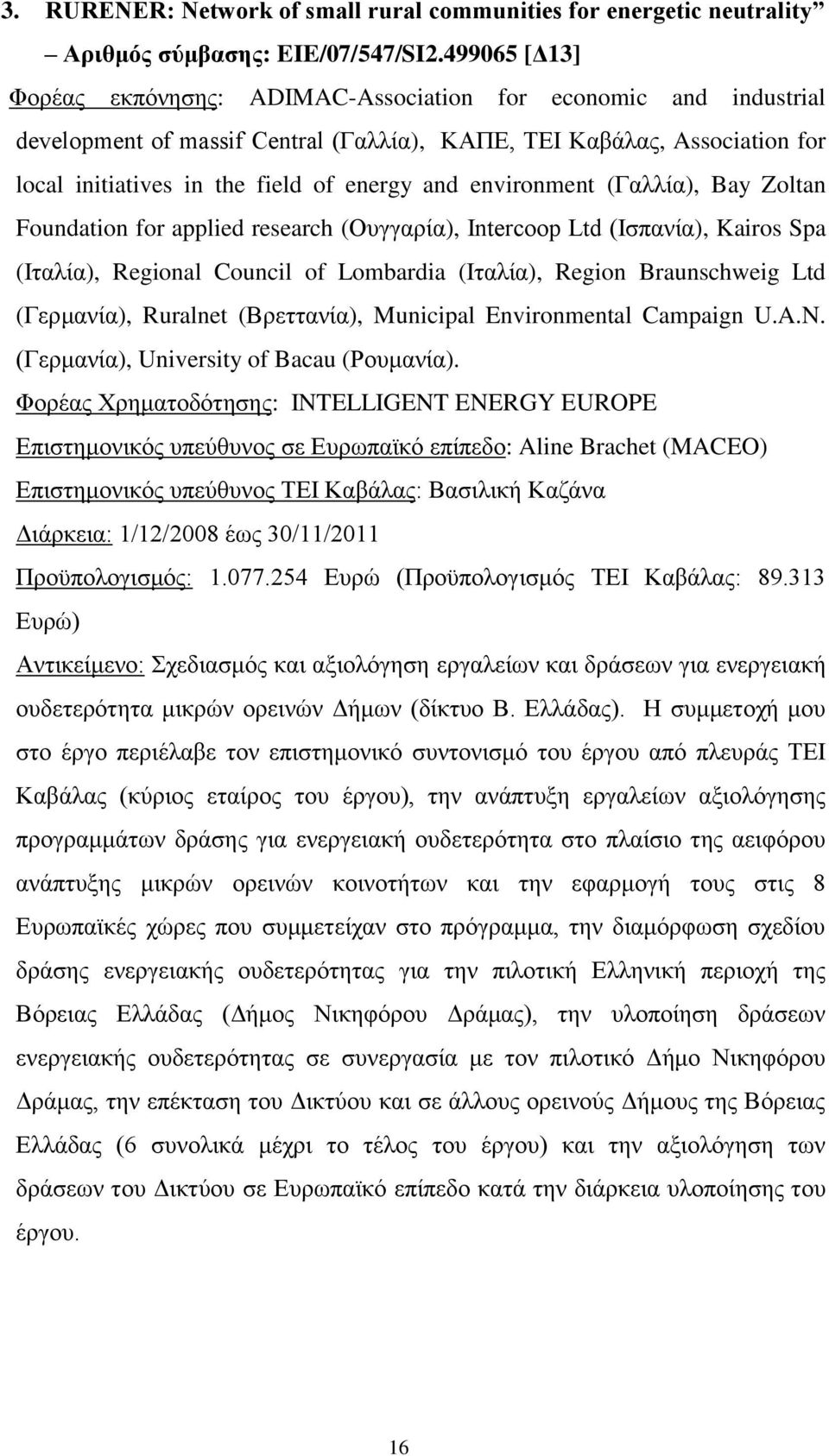 environment (Γαλλία), Bay Zoltan Foundation for applied research (Ουγγαρία), Intercoop Ltd (Ισπανία), Kairos Spa (Ιταλία), Regional Council of Lombardia (Ιταλία), Region Braunschweig Ltd (Γερμανία),