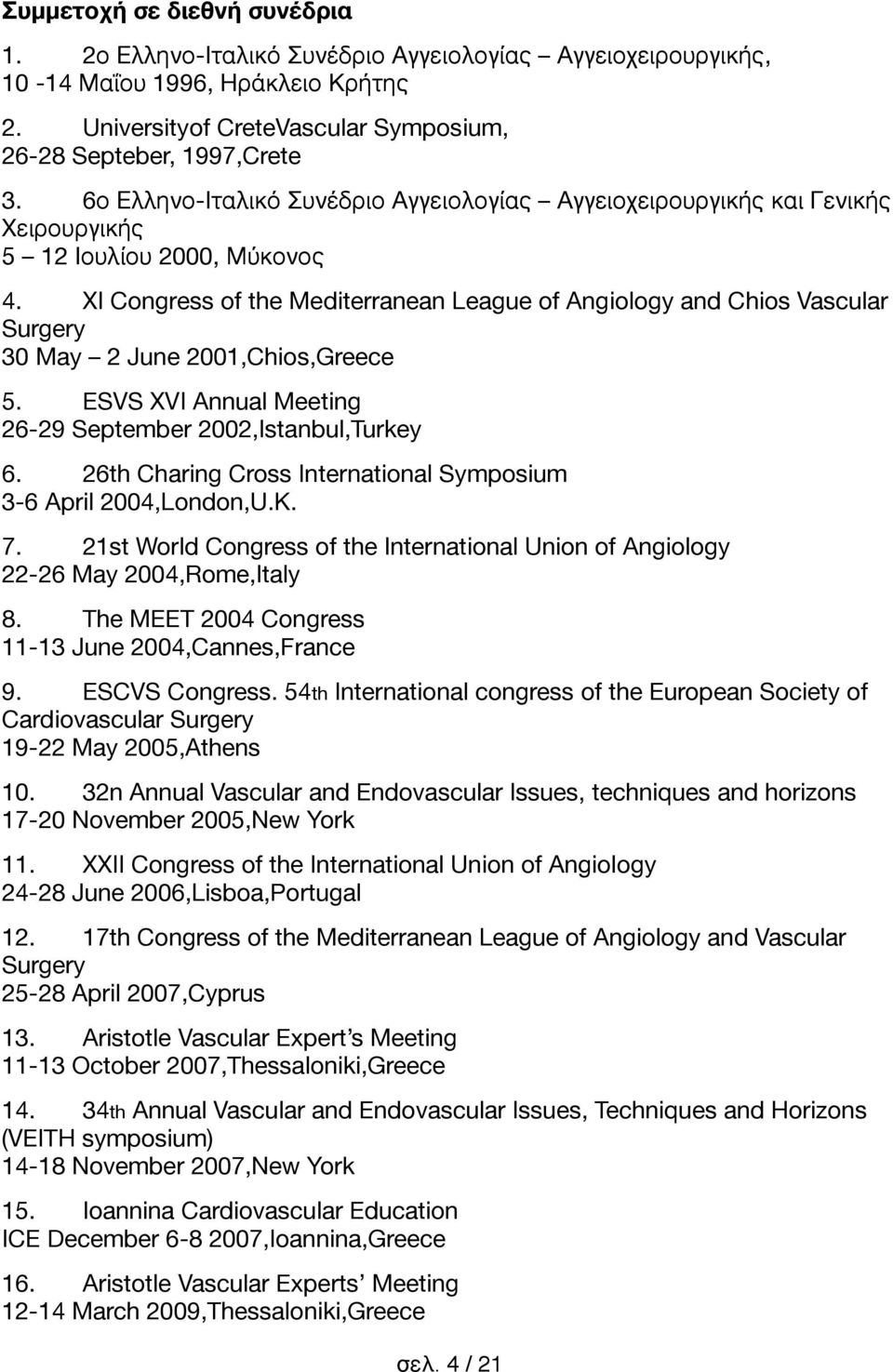 XI Congress of the Mediterranean League of Angiology and Chios Vascular Surgery 30 May 2 June 2001,Chios,Greece 5. ESVS XVI Annual Meeting 26-29 September 2002,Istanbul,Turkey 6.