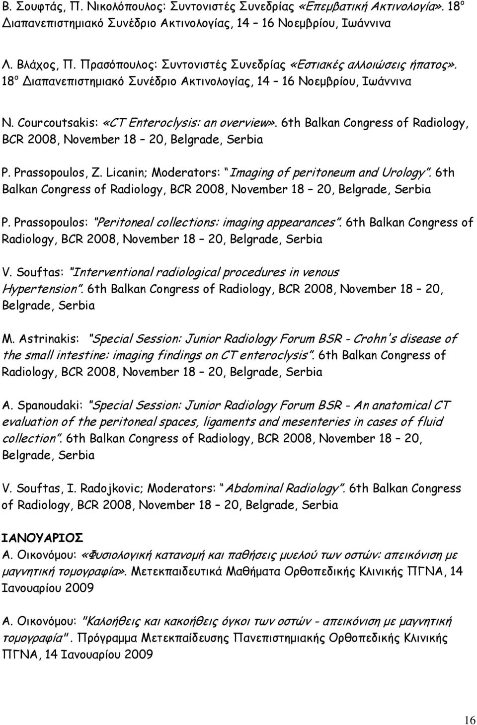 6th Balkan Congress of Radiology, BCR 2008, November 18 20, Belgrade, Serbia P. Prassopoulos, Z. Licanin; Moderators: Imaging of peritoneum and Urology.