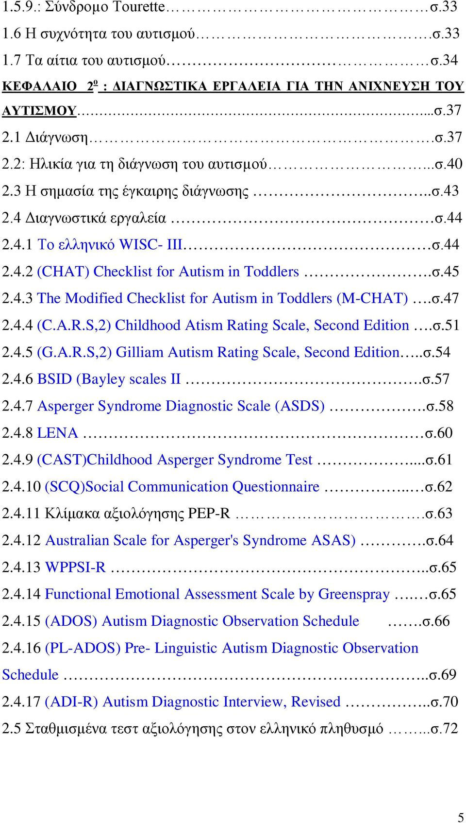 σ.45 2.4.3 The Modified Checklist for Autism in Toddlers (M-CHAT).σ.47 2.4.4 (C.A.R.S,2) Childhood Atism Rating Scale, Second Edition.σ.51 2.4.5 (G.A.R.S,2) Gilliam Autism Rating Scale, Second Edition.