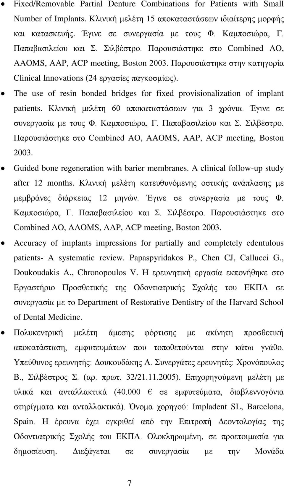 The use of resin bonded bridges for fixed provisionalization of implant patients. Κλινική μελέτη 60 αποκαταστάσεων για 3 χρόνια. Έγινε σε συνεργασία με τους Φ. Καμποσιώρα, Γ. Παπαβασιλείου και Σ.