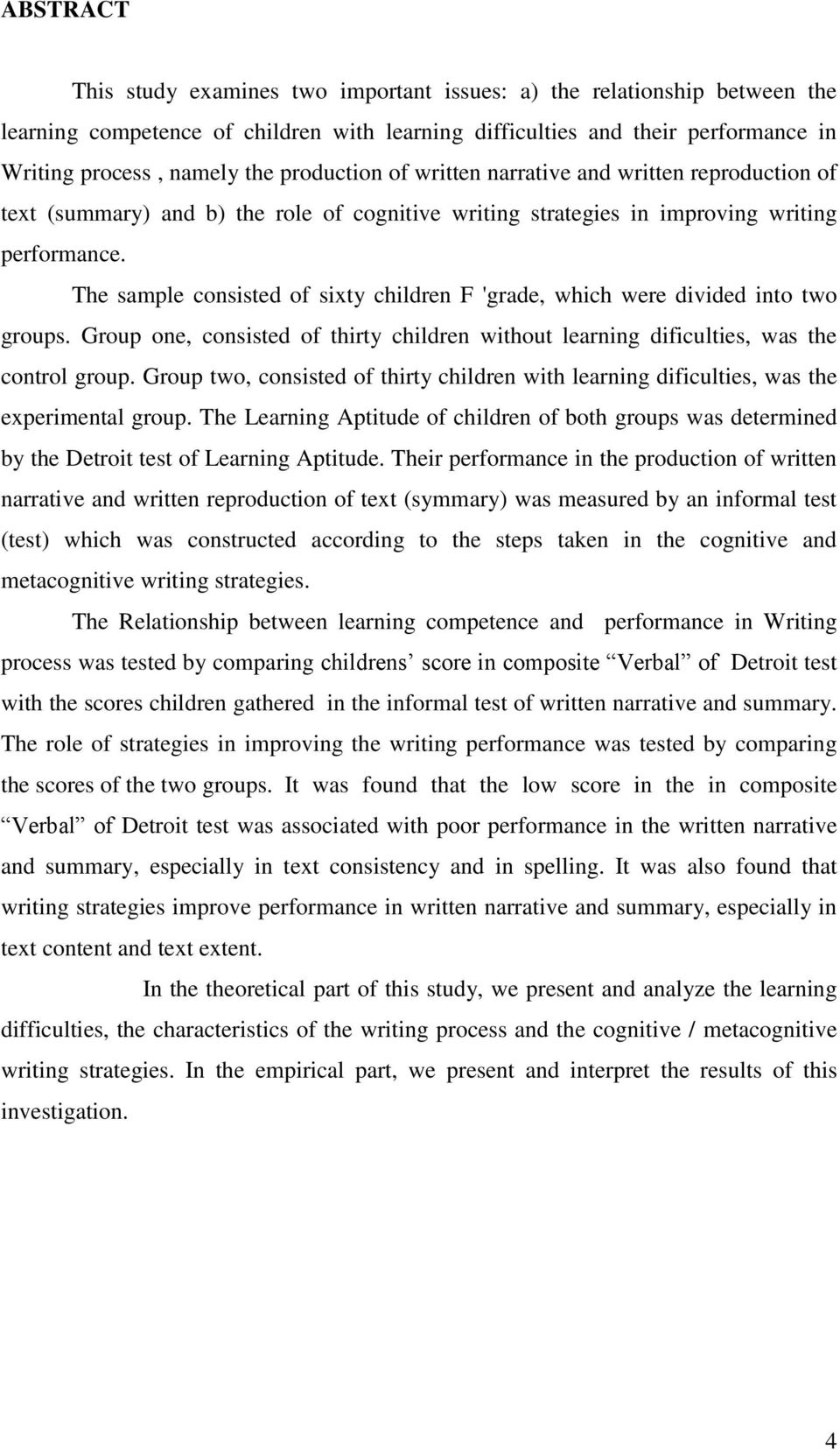 The sample consisted of sixty children F 'grade, which were divided into two groups. Group one, consisted of thirty children without learning dificulties, was the control group.