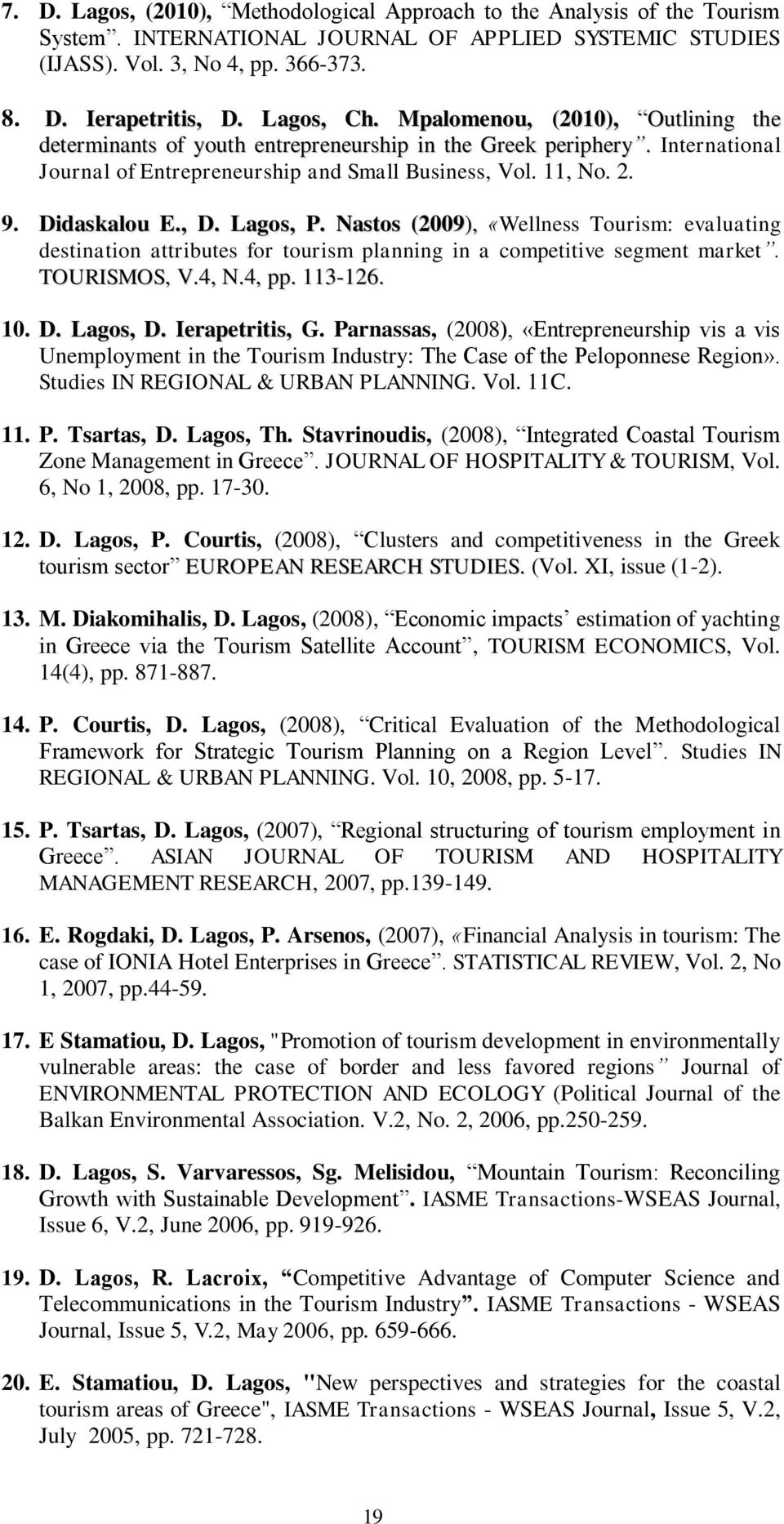 Didaskalou E., D. Lagos, P. Nastos (2009), «Wellness Tourism: evaluating destination attributes for tourism planning in a competitive segment market. TOURISMOS, V.4, N.4, pp. 113-126. 10. D. Lagos, D.