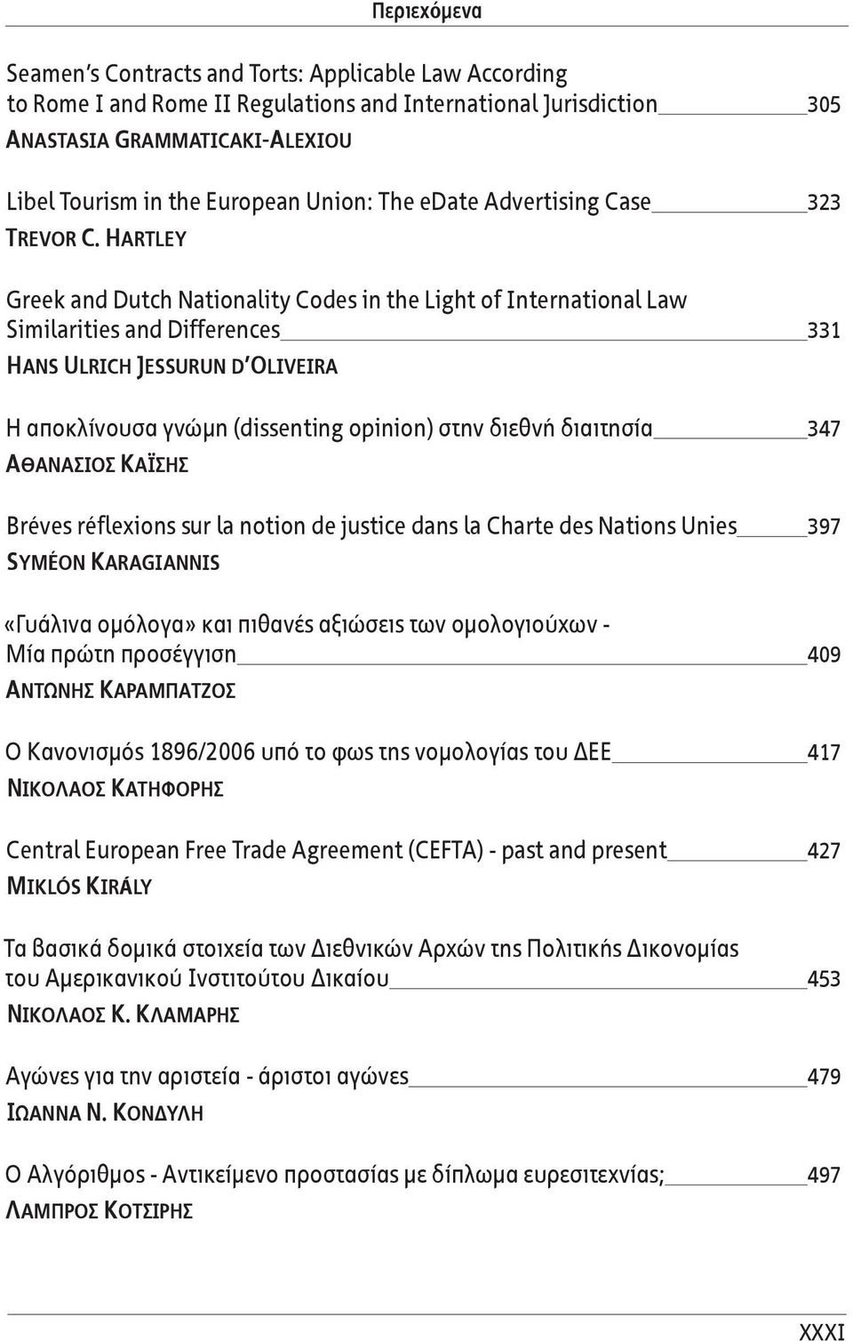 Hartley Greek and Dutch Nationality Codes in the Light of International Law Similarities and Differences 331 Hans Ulrich Jessurun d Oliveira Η αποκλίνουσα γνώμη (dissenting opinion) στην διεθνή