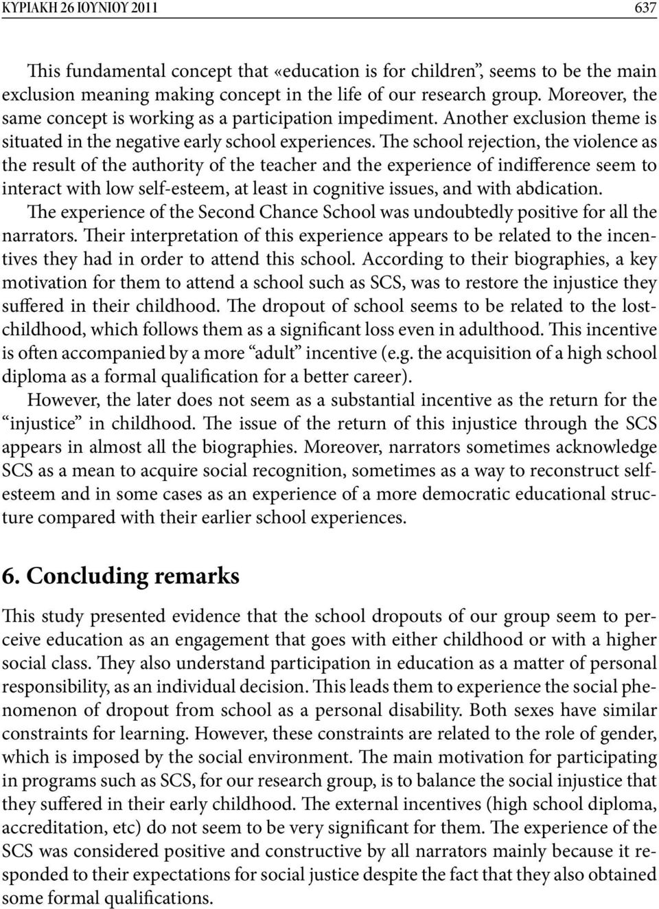 The school rejection, the violence as the result of the authority of the teacher and the experience of indifference seem to interact with low self-esteem, at least in cognitive issues, and with