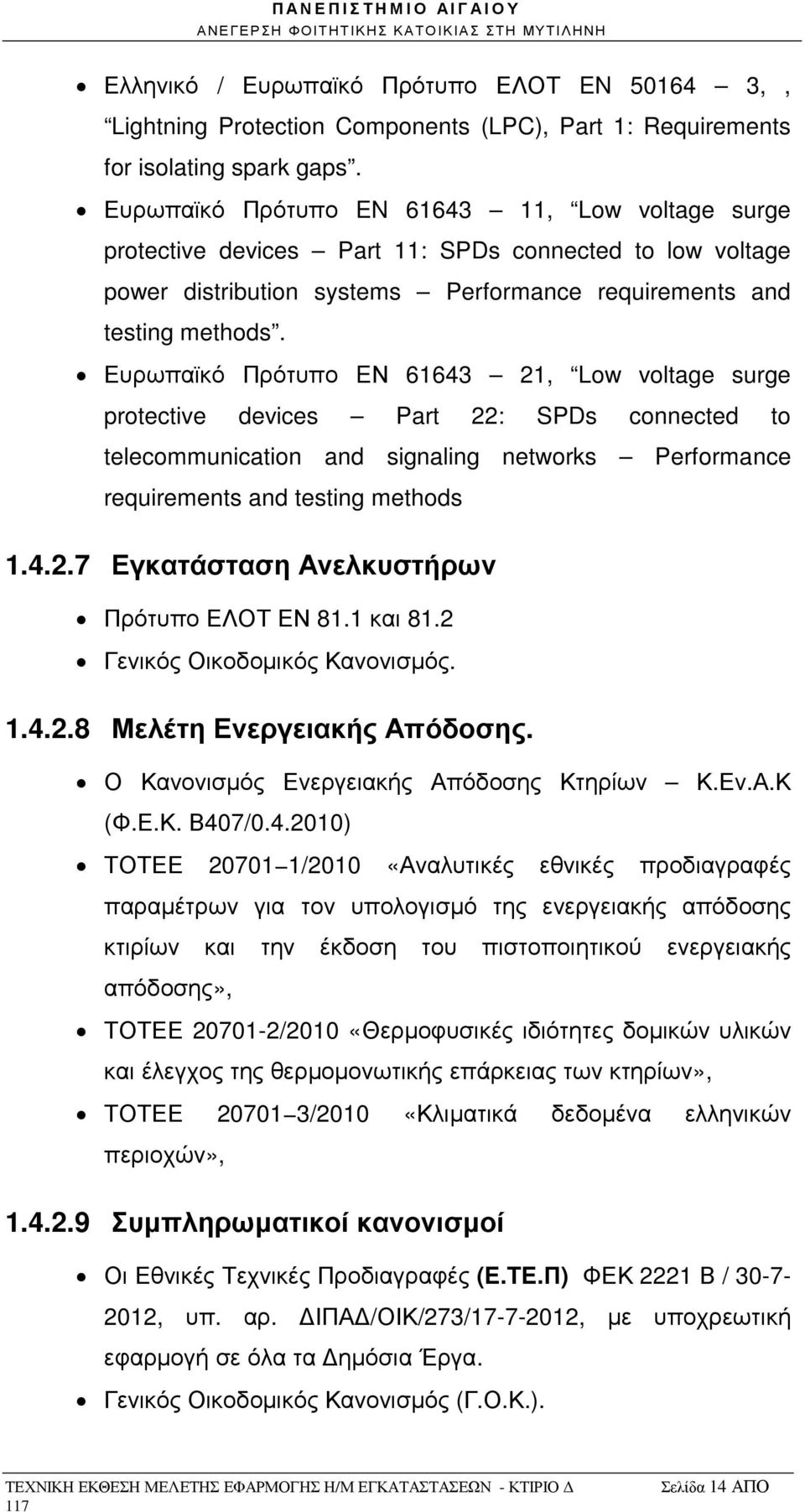 Ευρωπαϊκό Πρότυπο EΝ 61643 21, Low voltage surge protective devices Part 22: SPDs connected to telecommunication and signaling networks Performance requirements and testing methods 1.4.2.7 Εγκατάσταση Ανελκυστήρων Πρότυπο ΕΛΟΤ ΕΝ 81.