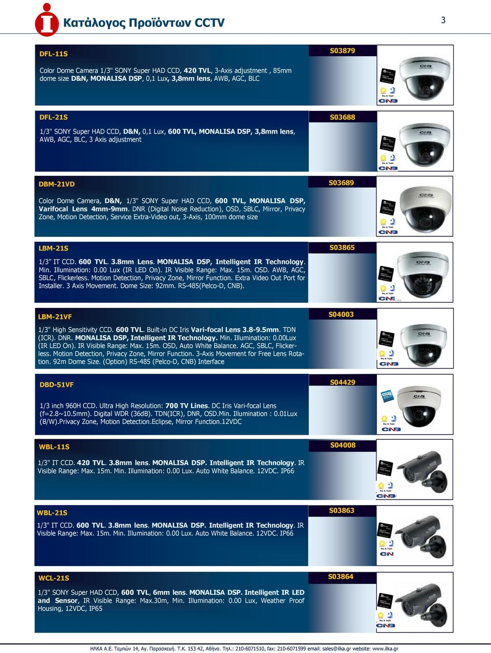 Varifocal Lens 4mm-9mm. DNR (Digital Noise Reduction), OSD, SBLC, Mirror, Privacy Zone, Motion Detection, Service Extra-Video out, 3-Axis, 100mm dome size LBM-21S S03865 1/3 IT CCD. 600 TVL. 3.8mm Lens.
