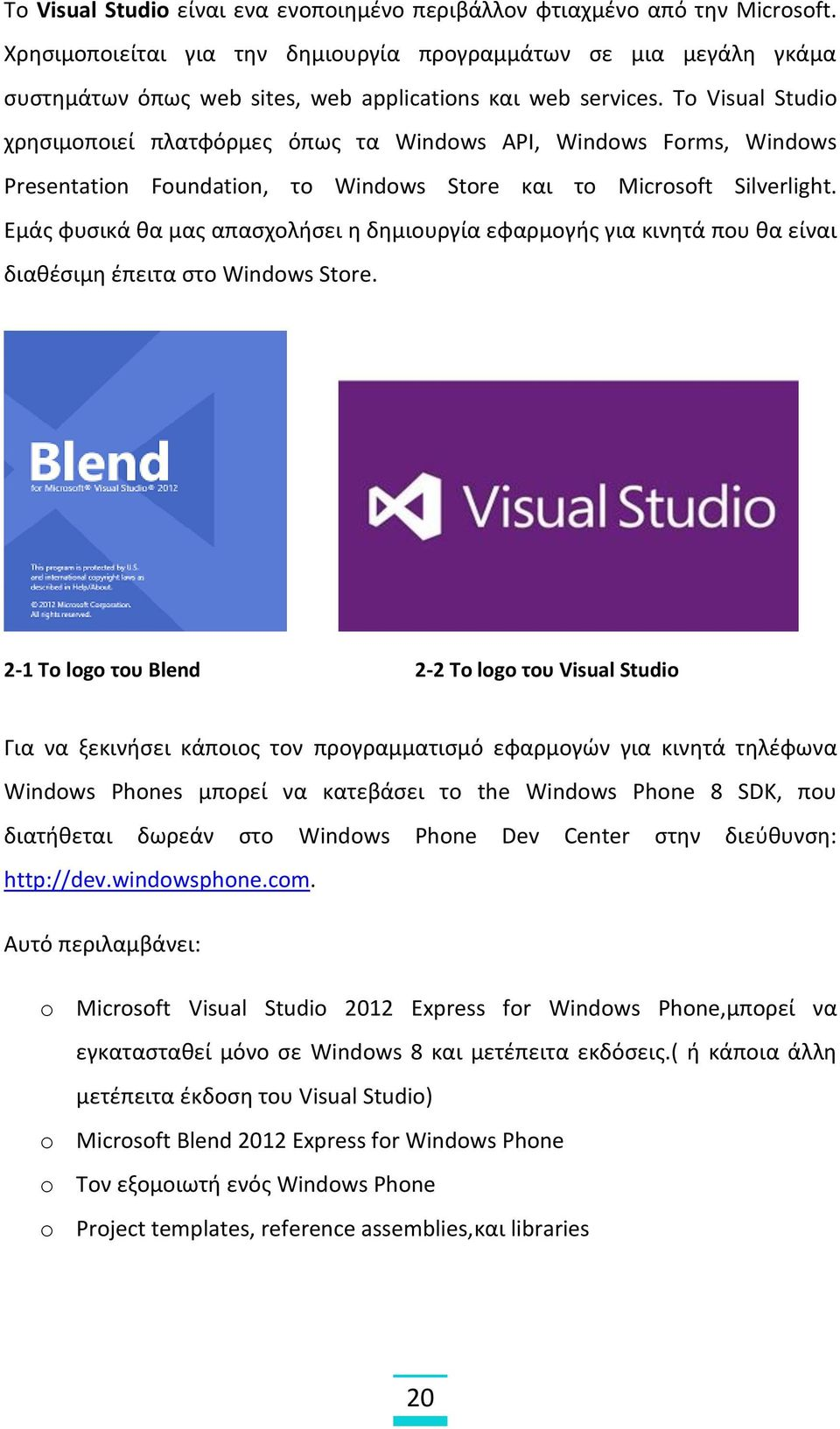 To Visual Studio χρησιμοποιεί πλατφόρμες όπως τα Windows API, Windows Forms, Windows Presentation Foundation, το Windows Store και το Microsoft Silverlight.
