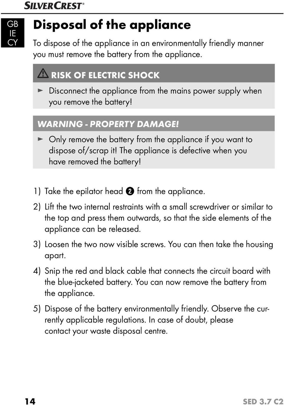 Only remove the battery from the appliance if you want to dispose of/scrap it! The appliance is defective when you have removed the battery! 1) Take the epilator head 2 from the appliance.