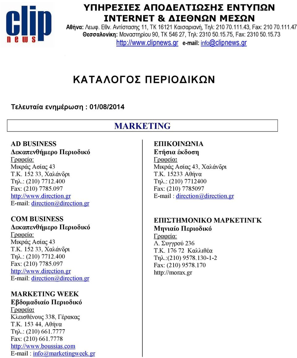 : (210) 7712.400 Fax: (210) 7785.097 http://www.direction.gr E-mail: direction@direction.gr COM BUSINESS Δεκαπενθήμερο Περιοδικό Μικράς Ασίας 43 Τ.Κ. 152 33, Χαλάνδρι Τηλ.: (210) 7712.400 Fax: (210) 7785.097 http://www.direction.gr E-mail: direction@direction.gr ΕΠΙΚΟΙΝΩΝΙΑ Ετήσια έκδοση Μικράς Ασίας 43, Χαλάνδρι Τ.