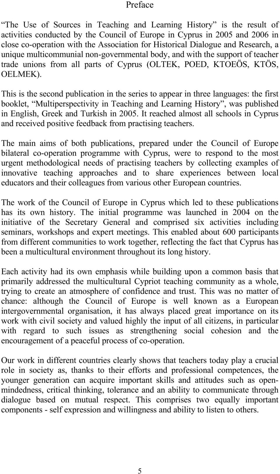 This is the second publication in the series to appear in three languages: the first booklet, Multiperspectivity in Teaching and Learning History, was published in English, Greek and Turkish in 2005.