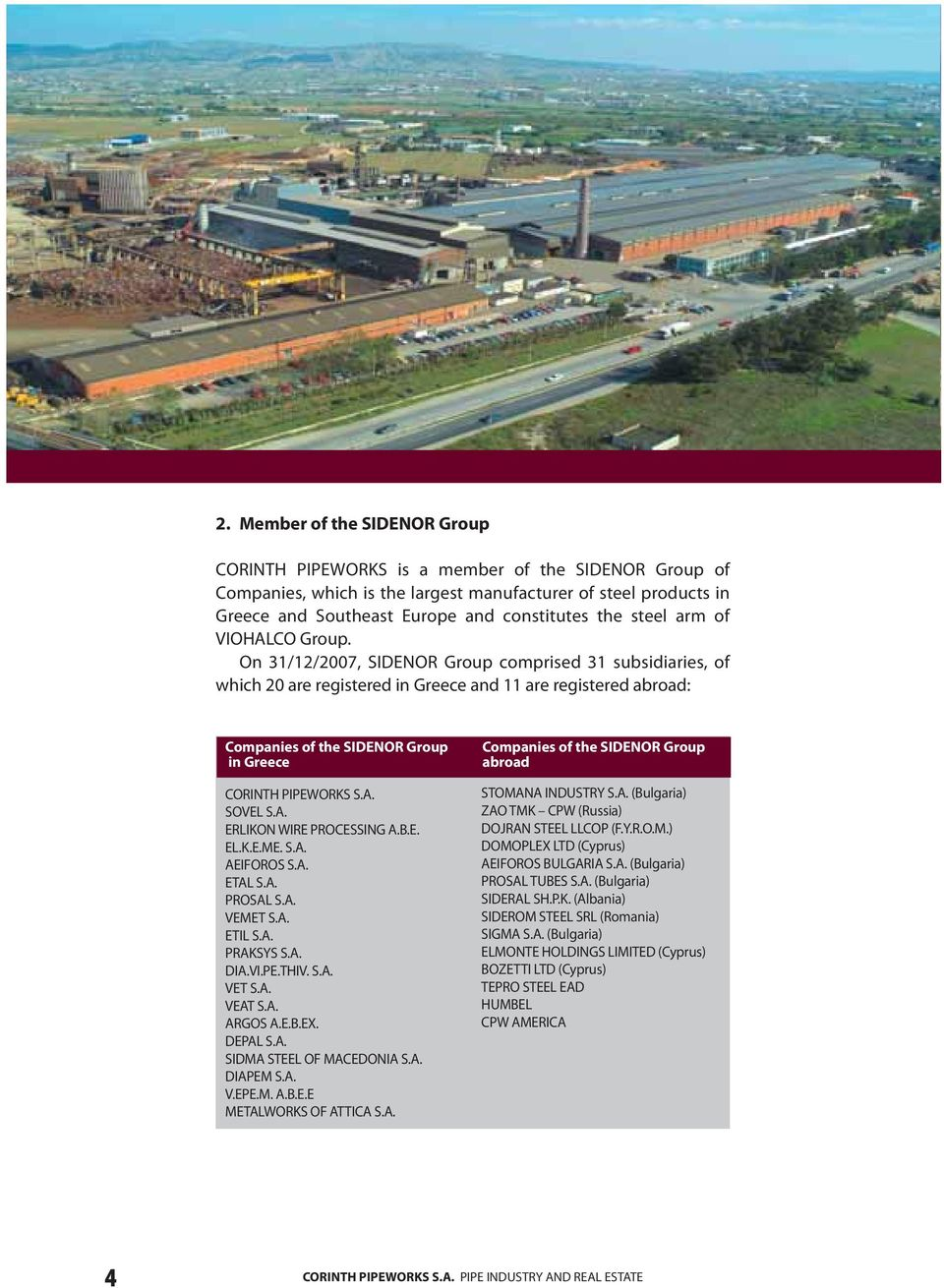 On 31/12/2007, SIDENOR Group comprised 31 subsidiaries, of which 20 are registered in Greece and 11 are registered abroad: Companies of the SIDENOR Group in Greece CORINTH PIPEWORKS S.A.