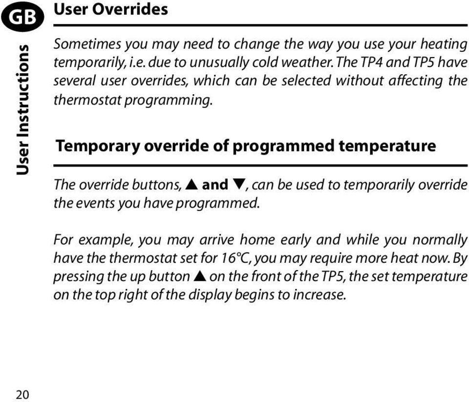 Temporary override of programmed temperature The override buttons, s and t, can be used to temporarily override the events you have programmed.