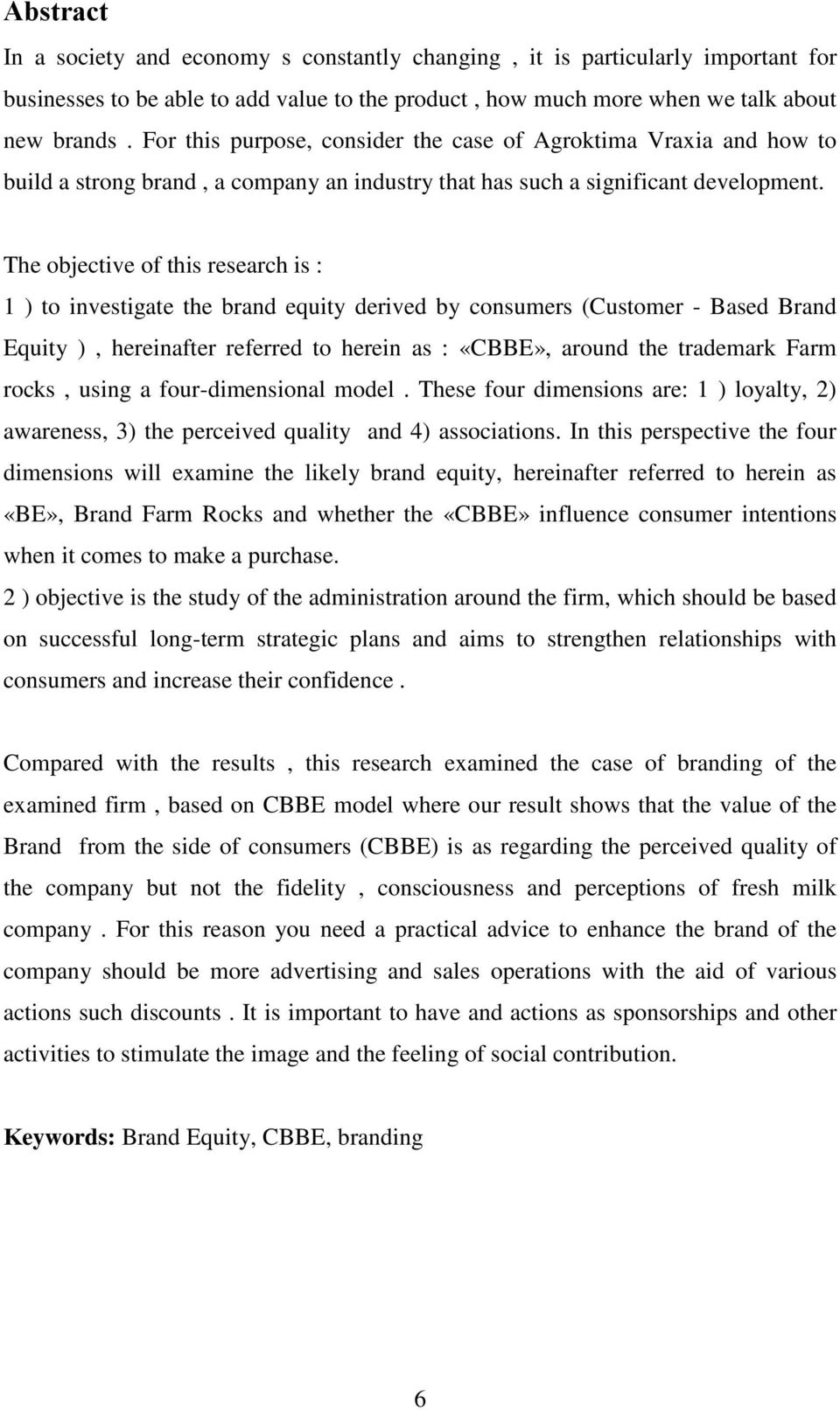 The objective of this research is : 1 ) to investigate the brand equity derived by consumers (Customer - Based Brand Equity ), hereinafter referred to herein as : «CBBE», around the trademark Farm