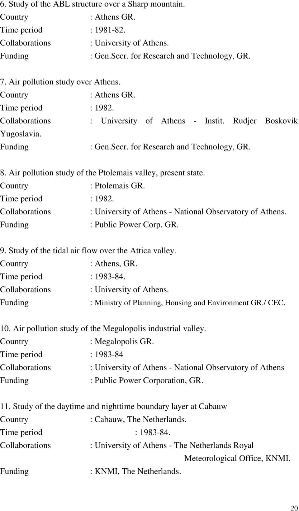 Air pollution study of the Ptolemais valley, present state. : Ptolemais GR. Time period : 1982. Collaborations : University of Athens - National Observatory of Athens. : Public Power Corp. GR. 9.