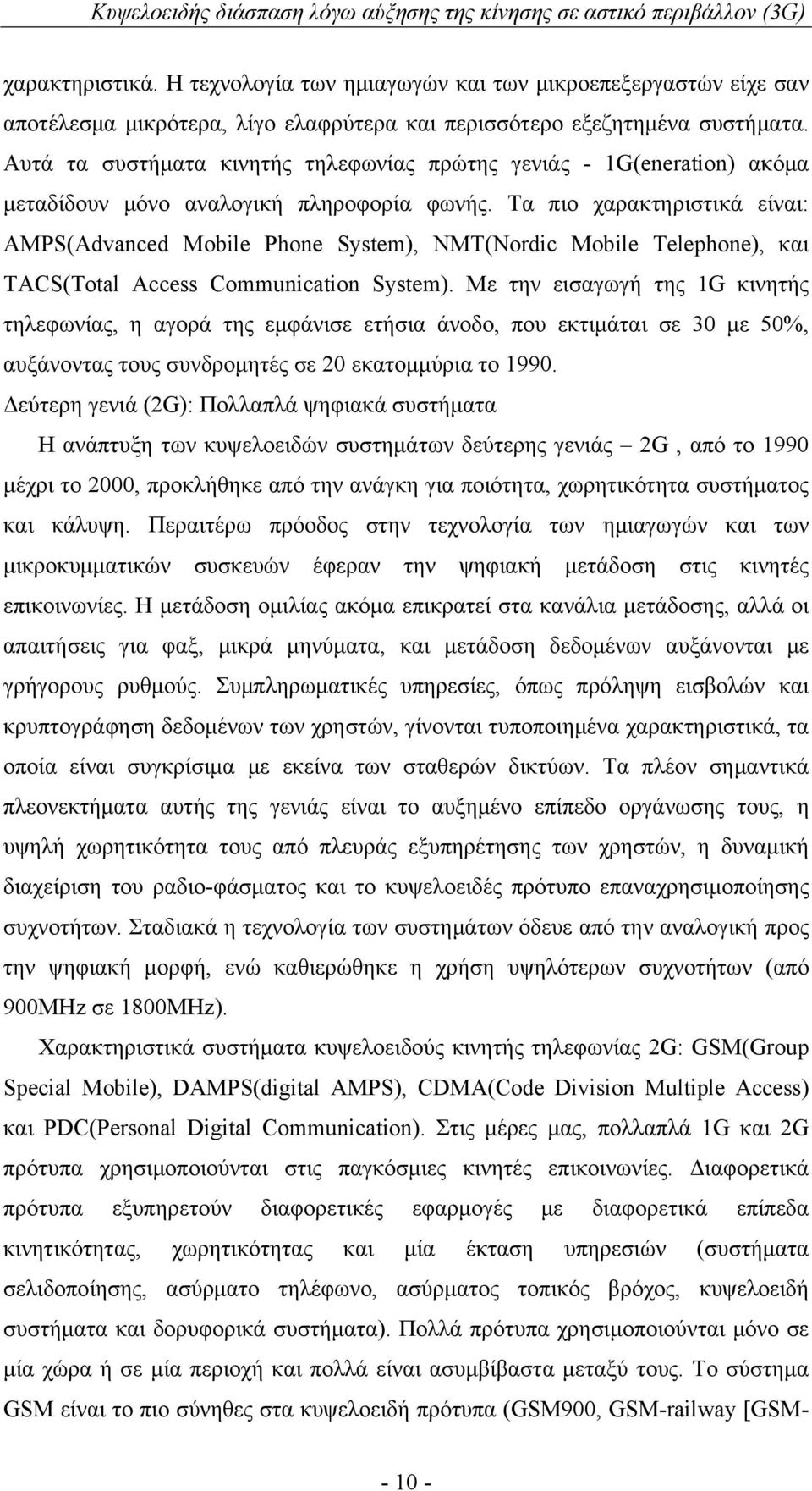 Τα πιο χαρακτηριστικά είναι: AMPS(Advanced Mobile Phone System), NMT(Nordic Mobile Telephone), και TACS(Total Access Communication System).