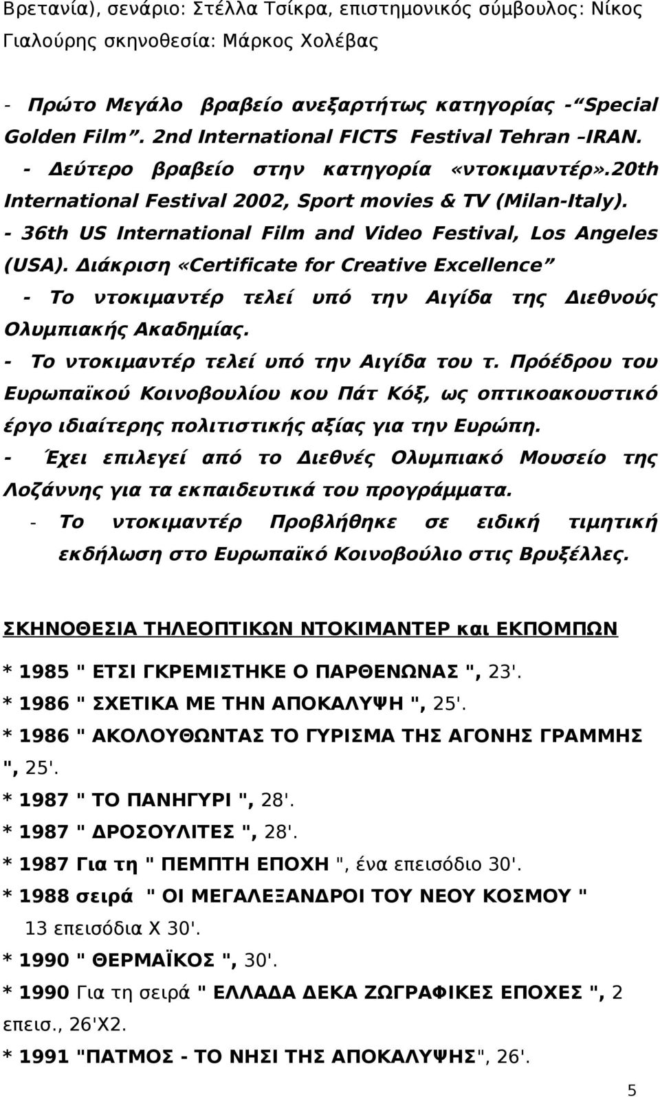 - 36th US International Film and Video Festival, Los Angeles (USA). Διάκριση «Certificate for Creative Excellence - Το ντοκιμαντέρ τελεί υπό την Αιγίδα της Διεθνούς Ολυμπιακής Ακαδημίας.