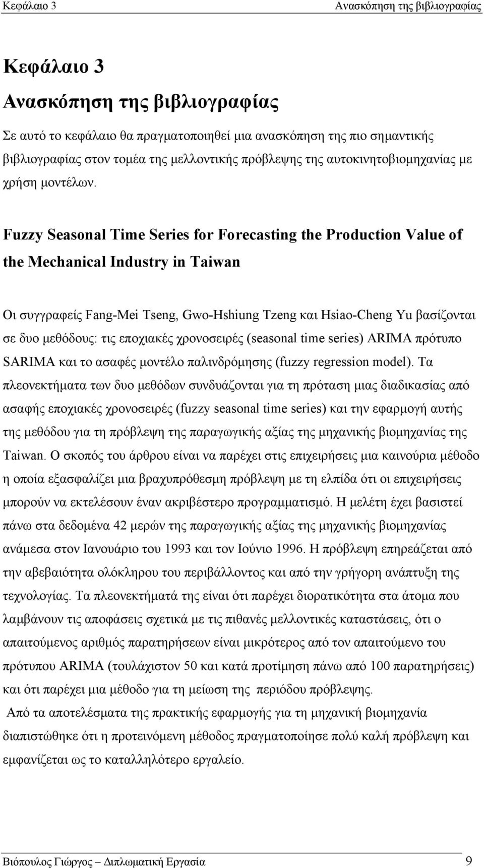 Fuzzy Seasonal Time Series for Forecasting the Production Value of the Mechanical Industry in Taiwan Οι συγγραφείς Fang-Mei Tseng, Gwo-Hshiung Tzeng και Hsiao-Cheng Yu βασίζονται σε δυο μεθόδους: τις