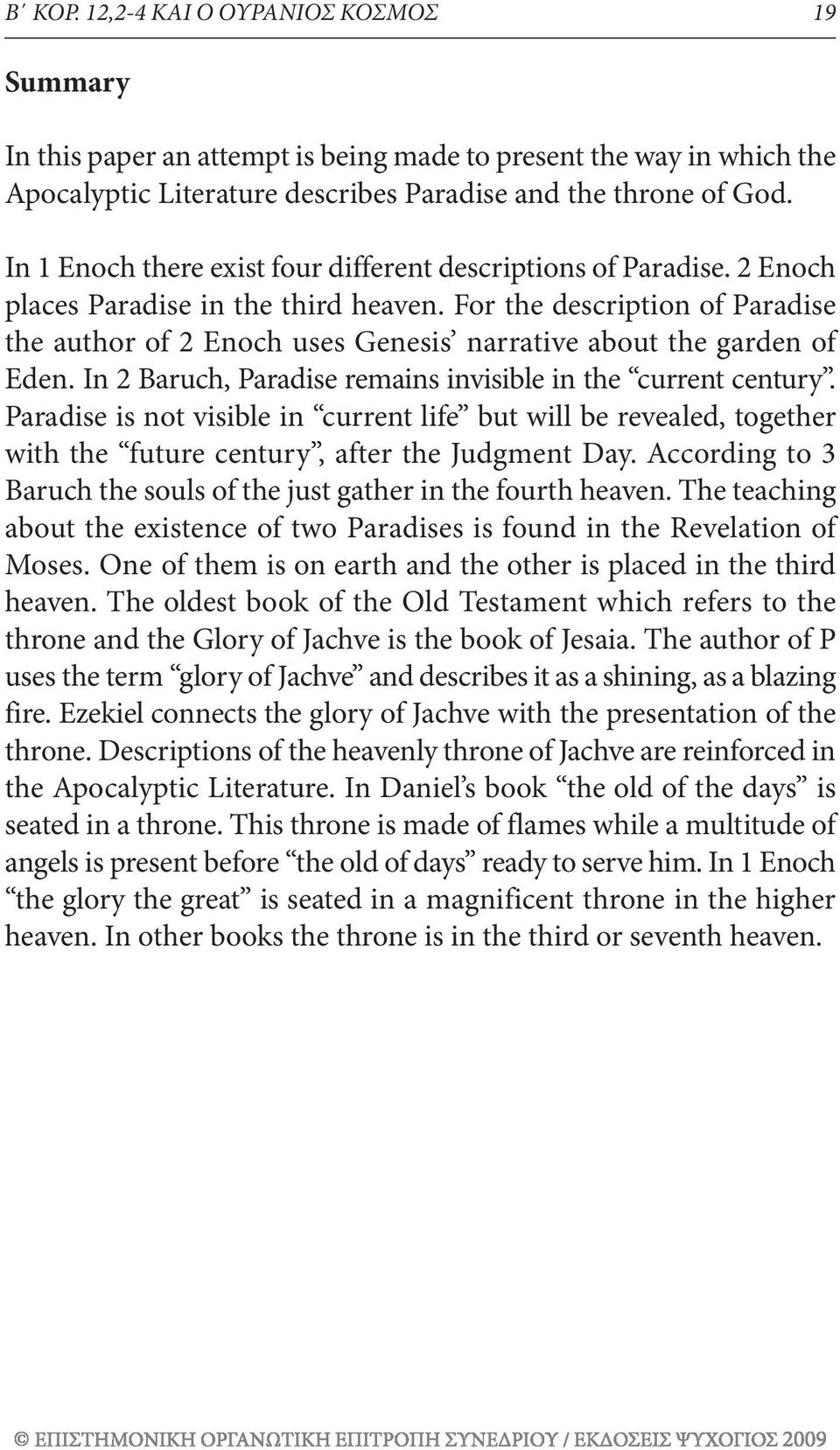 For the description of Paradise the author of 2 Enoch uses Genesis narrative about the garden of Eden. In 2 Baruch, Paradise remains invisible in the current century.