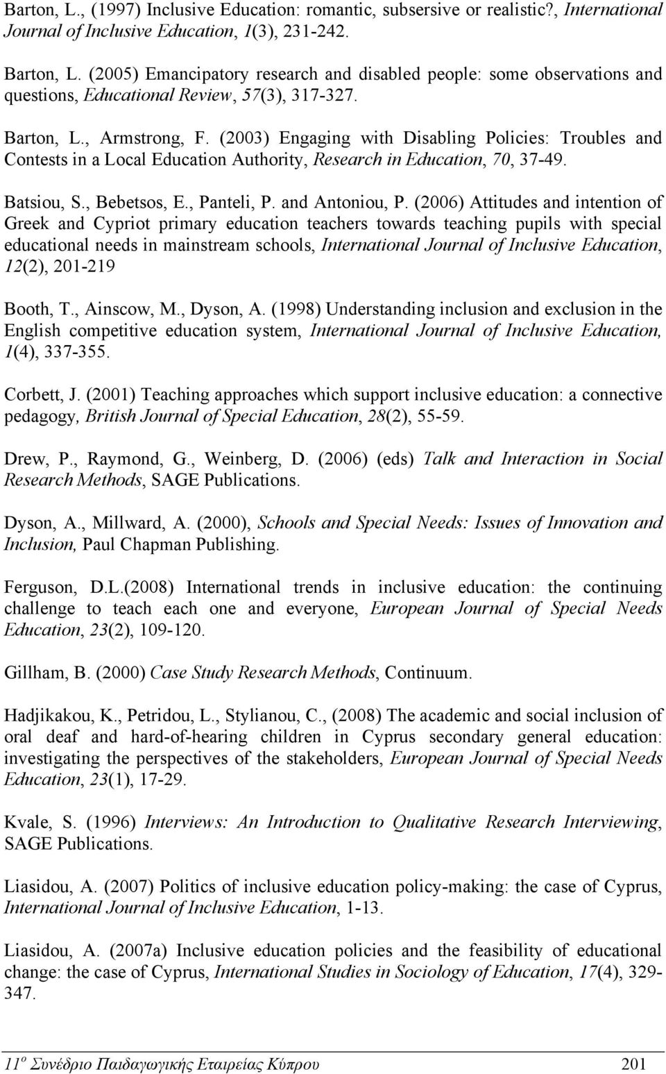 (2003) Engaging with Disabling Policies: Troubles and Contests in a Local Education Authority, Research in Education, 70, 37-49. Batsiou, S., Bebetsos, E., Panteli, P. and Antoniou, P.