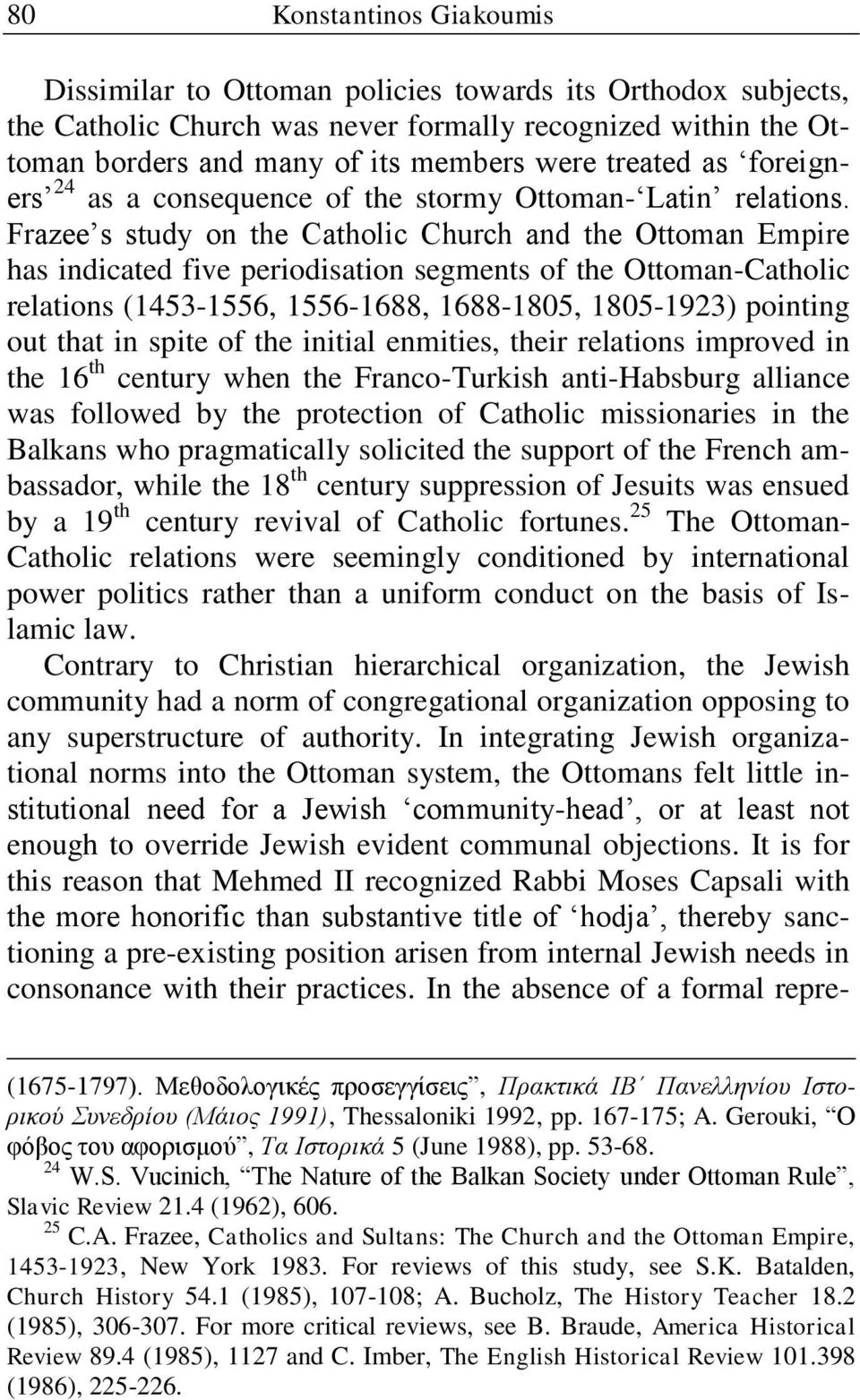 Frazee s study on the Catholic Church and the Ottoman Empire has indicated five periodisation segments of the Ottoman-Catholic relations (1453-1556, 1556-1688, 1688-1805, 1805-1923) pointing out that