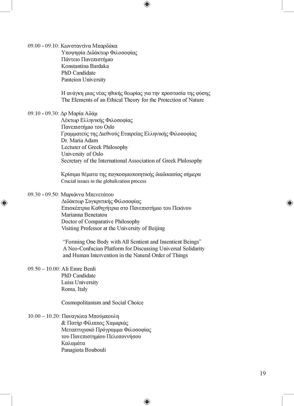 Elements of an Ethical Theory for the Protection of Nature 09.10-09.30: Δρ Mαρία Aδάμ Λέκτωρ Eλληνικής Φιλοσοφίας Πανεπιστήμιο του Oslo Γραμματεύς της Διεθνούς Eταιρείας Eλληνικής Φιλοσοφίας Dr.