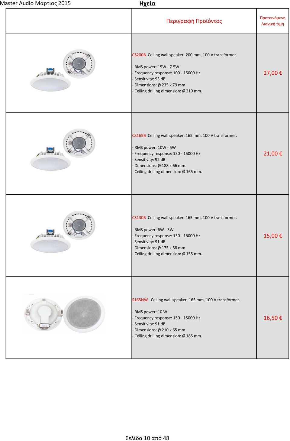 - RMS power: 10W - 5W - Frequency response: 130-15000 Hz - Sensitivity: 92 db - Dimensions: Ø 188 x 66 mm. - Ceiling drilling dimension: Ø 165 mm.