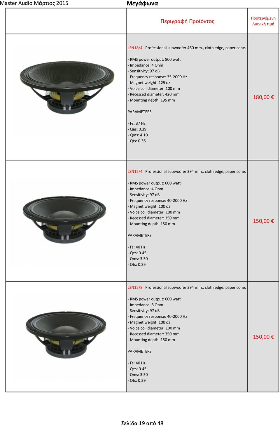depth: 195 mm 180,00 PARAMETERS - Fs: 37 Hz - Qes: 0.39 - Qms: 4.10 - Qts: 0.36 LSN15/4 Professional subwoofer 394 mm., cloth edge, paper cone.