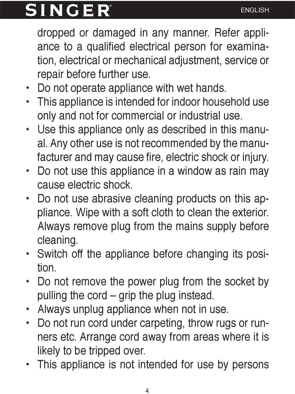 Any other use is not recommended by the manufacturer and may cause fi re, electric shock or injury. Do not use this appliance in a window as rain may cause electric shock.