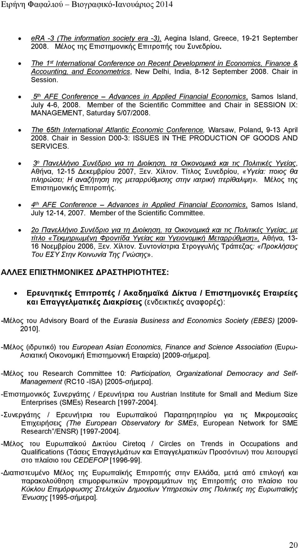 5 th AFE Conference Advances in Applied Financial Economics, Samos Island, July 4-6, 2008. Member of the Scientific Committee and Chair in SESSION IX: MANAGEMENT, Saturday 5/07/2008.