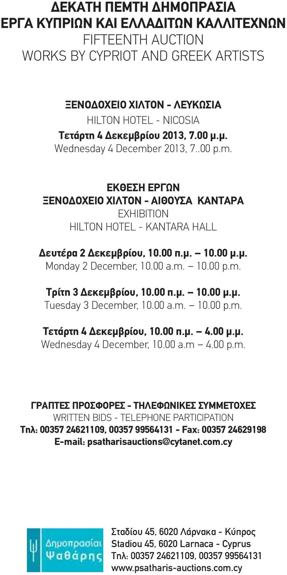 00 a.m. 10.00 p.m. Τρίτη 3 Δεκεμβρίου, 10.00 π.μ. 10.00 μ.μ. Tuesday 3 December, 10.00 a.m. 10.00 p.m. Τετάρτη 4 Δεκεμβρίου, 10.00 π.μ. 4.00 μ.μ. Wednesday 4 December, 10.00 a.m 4.00 p.m. ΓΡΑΠΤΕΣ ΠΡΟΣΦΟΡΕΣ - ΤΗΛΕΦΩΝΙΚΕΣ ΣΥΜΜΕΤΟΧΕΣ WRITTEN BIDS - TELEPHONE PARTICIPATION Τηλ: 00357 24621109, 00357 99564131 - Fax: 00357 24629198 E-mail: psatharisauctions@cytanet.