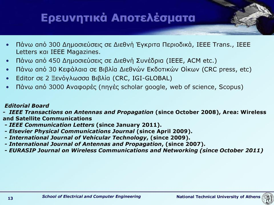 Editorial Board - IEEE Transactions on Antennas and Propagation (since October 2008), Area: Wireless and Satellite Communications - IEEE Communication Letters (since January 2011).
