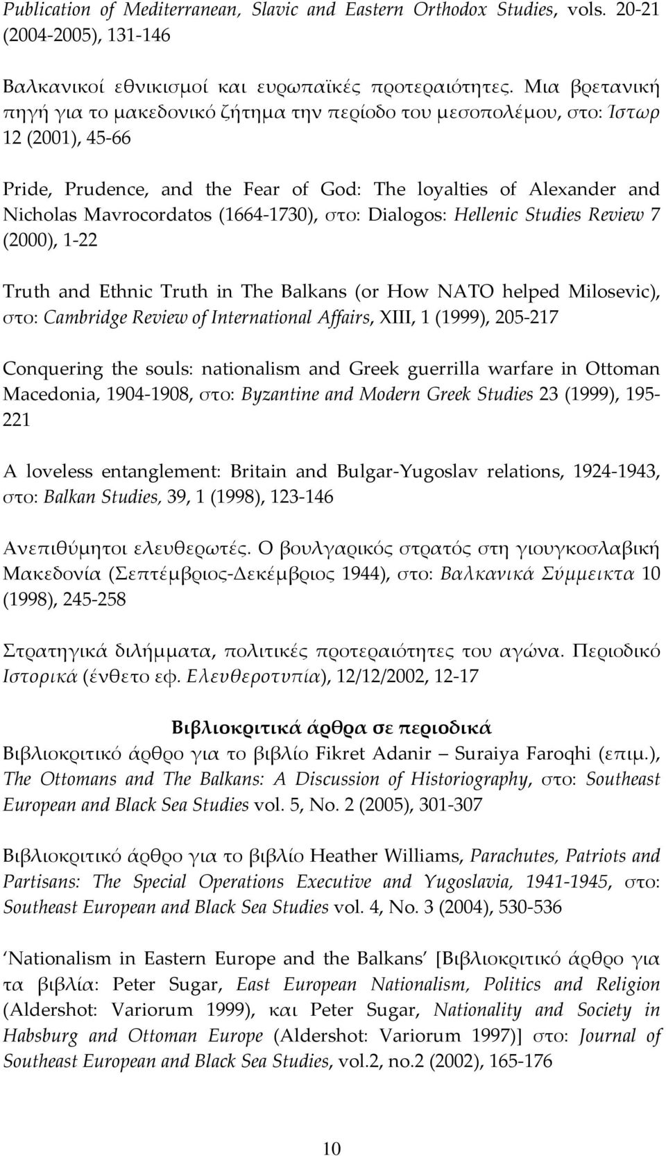 1730), στο: Dialogos: Hellenic Studies Review 7 (2000), 1 22 Truth and Ethnic Truth in The Balkans (or How NATO helped Milosevic), στο: Cambridge Review of International Affairs, XIII, 1 (1999), 205