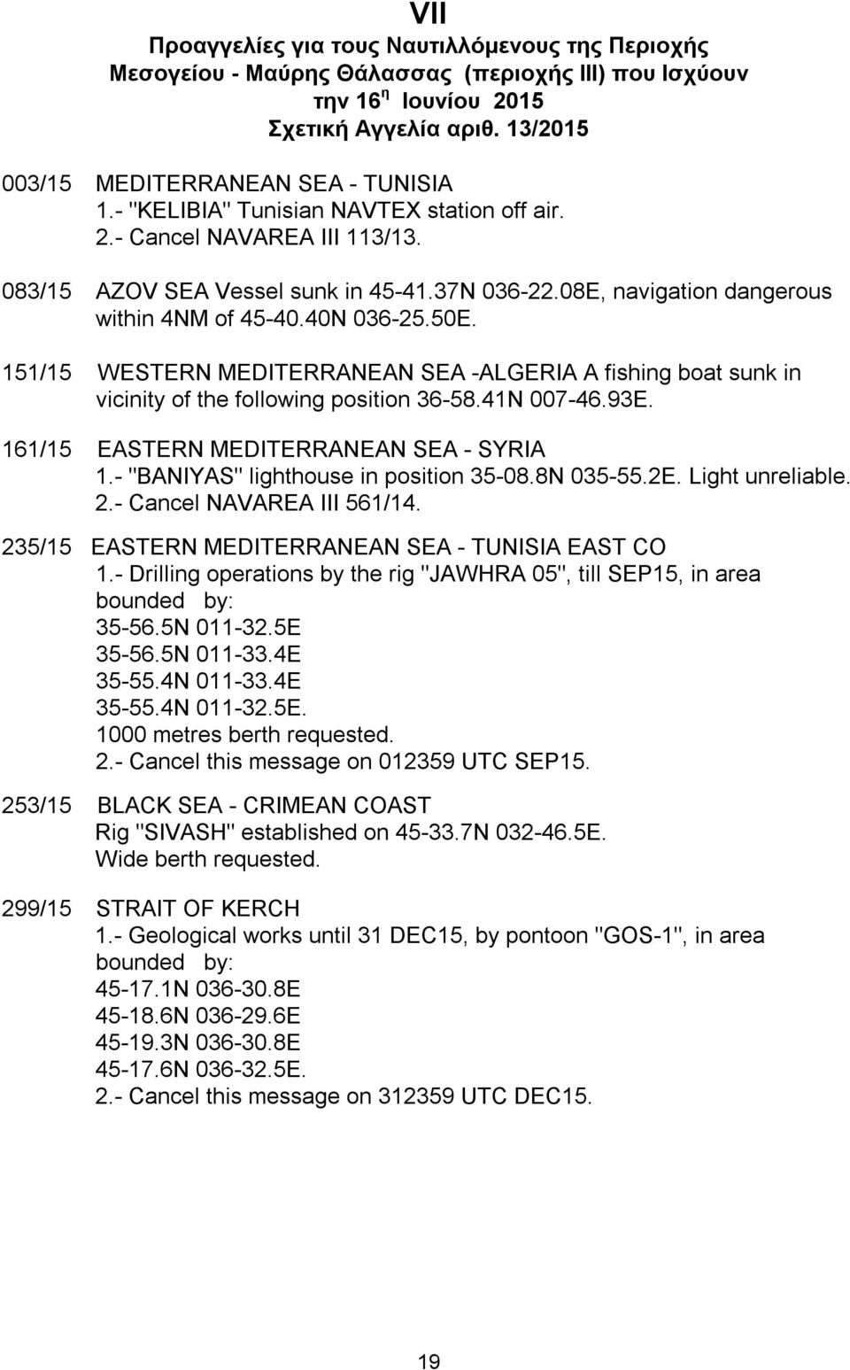 151/15 WESTERN MEDITERRANEAN SEA -ALGERIA A fishing boat sunk in vicinity of the following position 36-58.41N 007-46.93E. 161/15 EASTERN MEDITERRANEAN SEA - SYRIA 1.