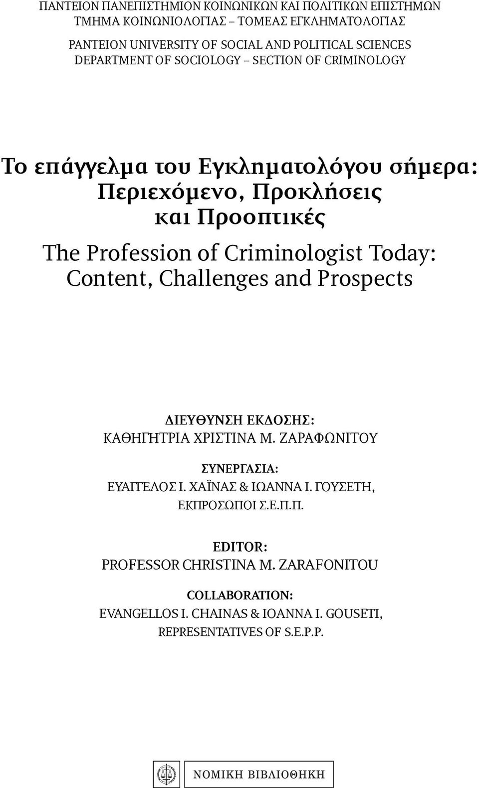 Criminologist Today: Content, Challenges and Prospects ΔΙΕΥΘΥΝΣΗ ΕΚΔΟΣΗΣ: ΚΑΘΗΓΗΤΡΙΑ ΧΡΙΣΤΙΝΑ Μ. ΖΑΡΑΦΩΝΙΤΟΥ ΣΥΝΕΡΓΑΣΙΑ: ΕΥΑΓΓΕΛΟΣ Ι. ΧΑΪΝΑΣ & ΙΩΑΝΝΑ Ι.