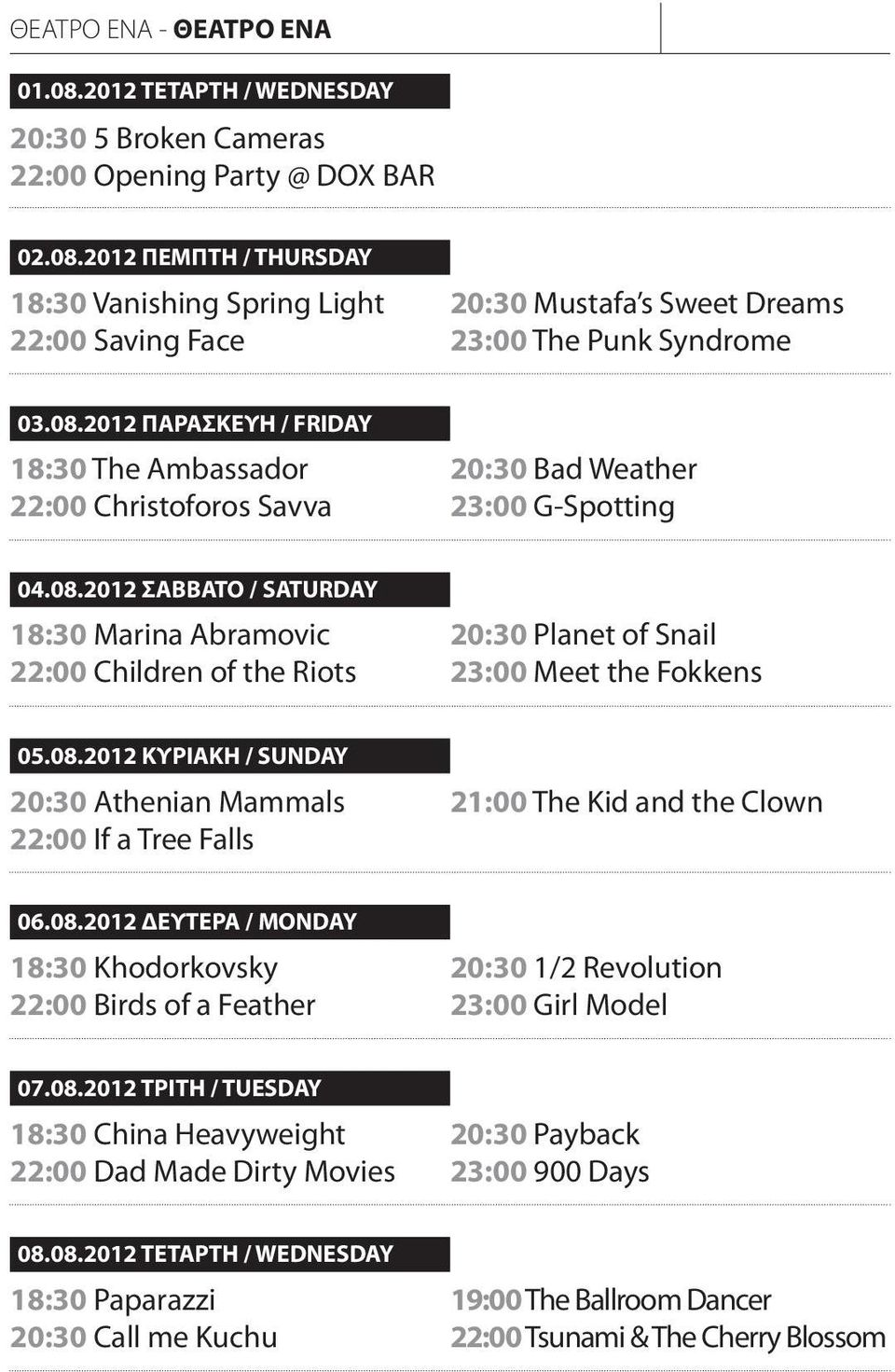08.2012 ΚΥΡΙΑΚΗ / SUNDAY 20:30 Athenian Mammals 22:00 If a Tree Falls 21:00 The Kid and the Clown 06.08.2012 ΔΕΥΤΕΡΑ / MONDAY 18:30 Khodorkovsky 22:00 Birds of a Feather 20:30 1/2 Revolution 23:00 Girl Model 07.