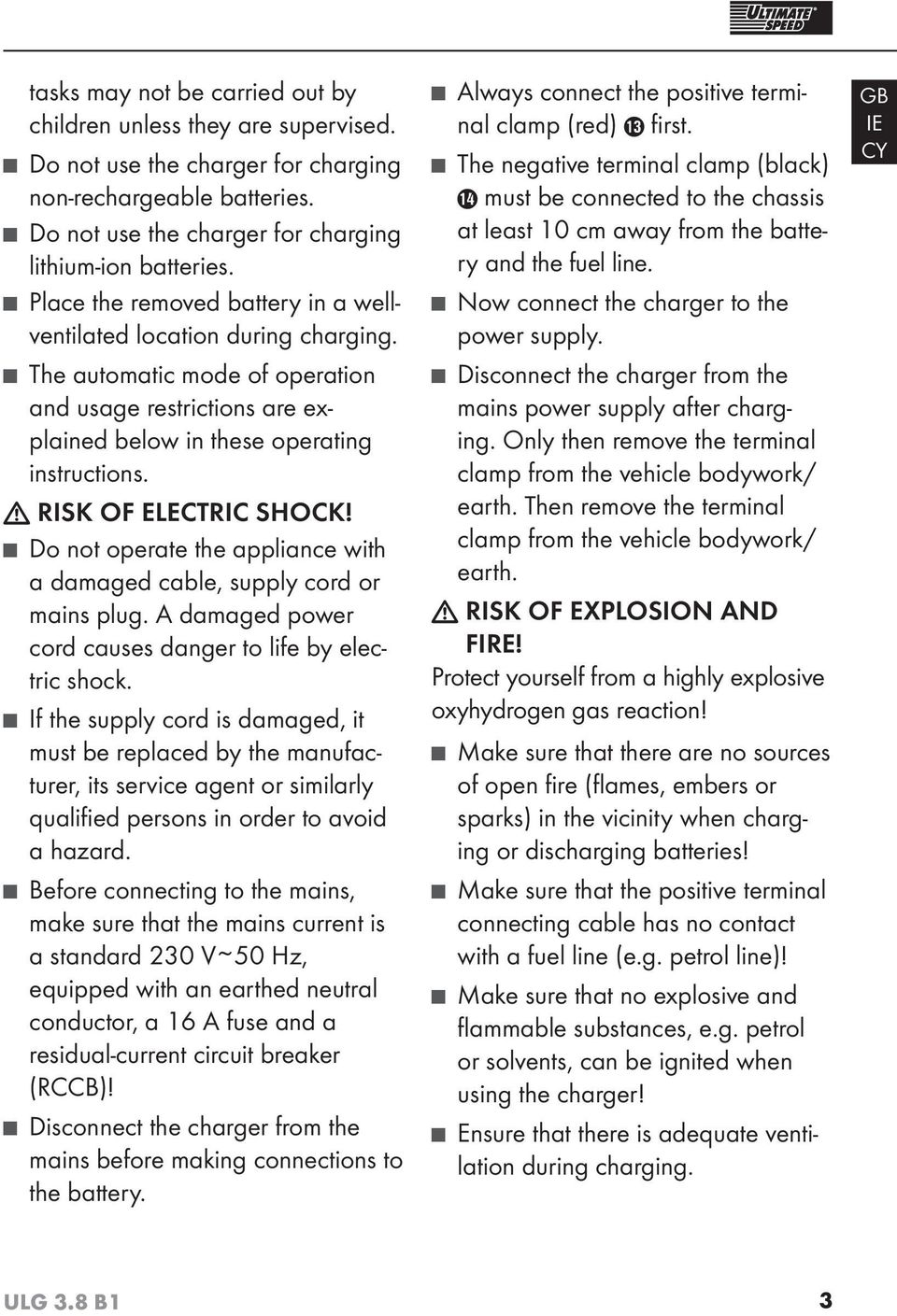 RISK OF ELECTRIC SHOCK! Do not operate the appliance with a damaged cable, supply cord or mains plug. A damaged power cord causes danger to life by electric shock.