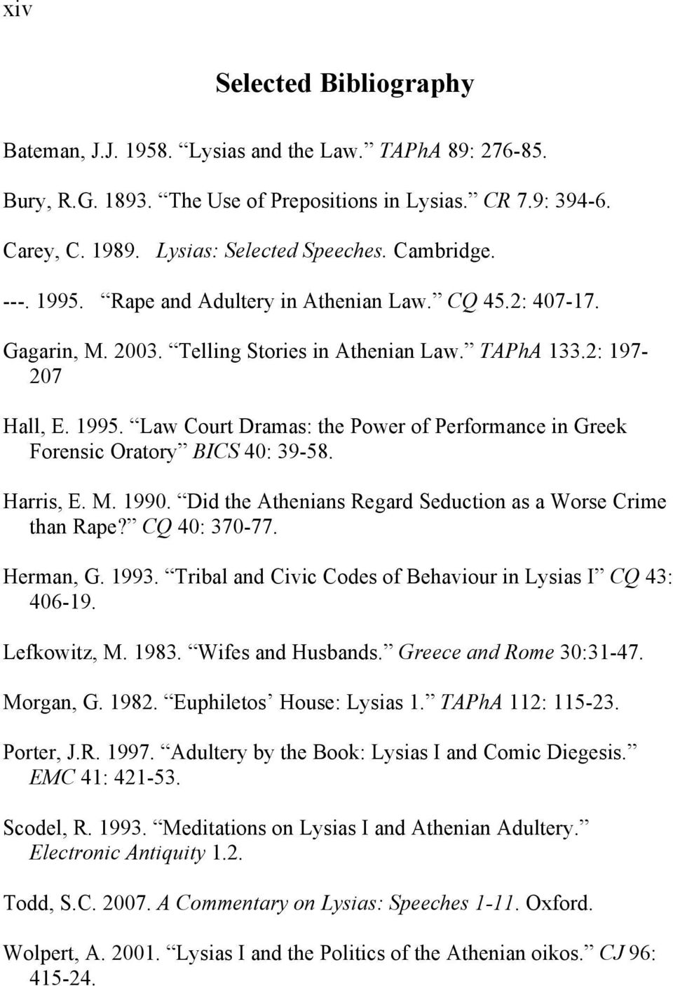 Harris, E. M. 1990. Did the Athenians Regard Seduction as a Worse Crime than Rape? CQ 40: 370-77. Herman, G. 1993. Tribal and Civic Codes of Behaviour in Lysias I CQ 43: 406-19. Lefkowitz, M. 1983.