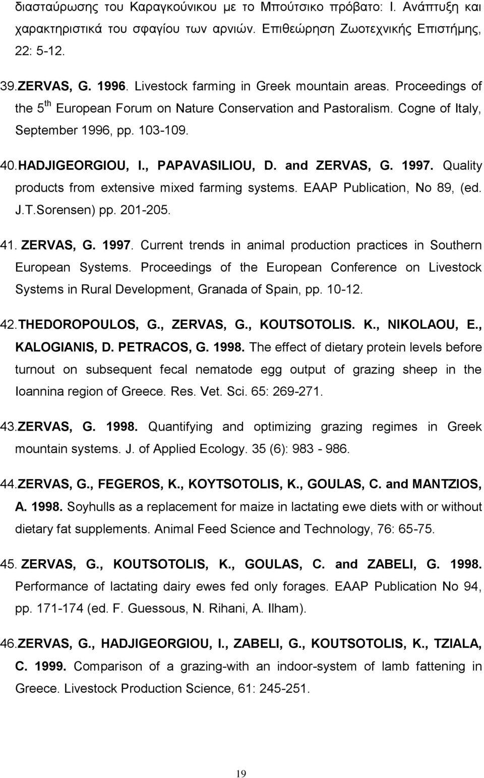 , PAPAVASILIOU, D. and ZERVAS, G. 1997. Quality products from extensive mixed farming systems. EAAP Publication, No 89, (ed. J.T.Sorensen) pp. 201-205. 41. ZERVAS, G. 1997. Current trends in animal production practices in Southern European Systems.
